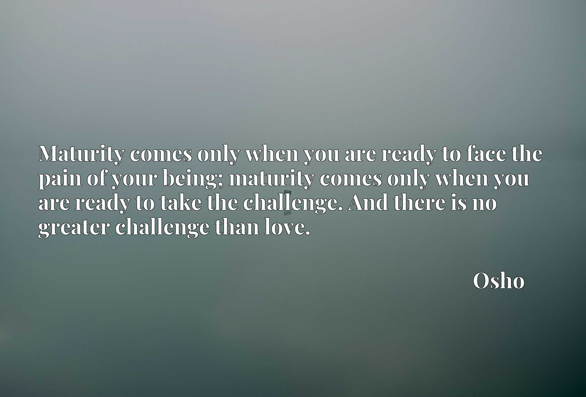 Maturity comes only when you are ready to face the pain of your being; maturity comes only when you are ready to take the challenge. And there is no greater challenge than love.