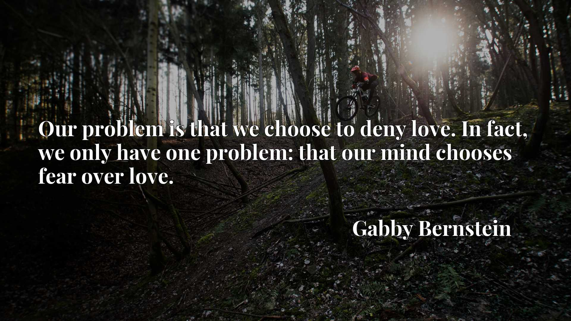 Our problem is that we choose to deny love. In fact, we only have one problem: that our mind chooses fear over love.