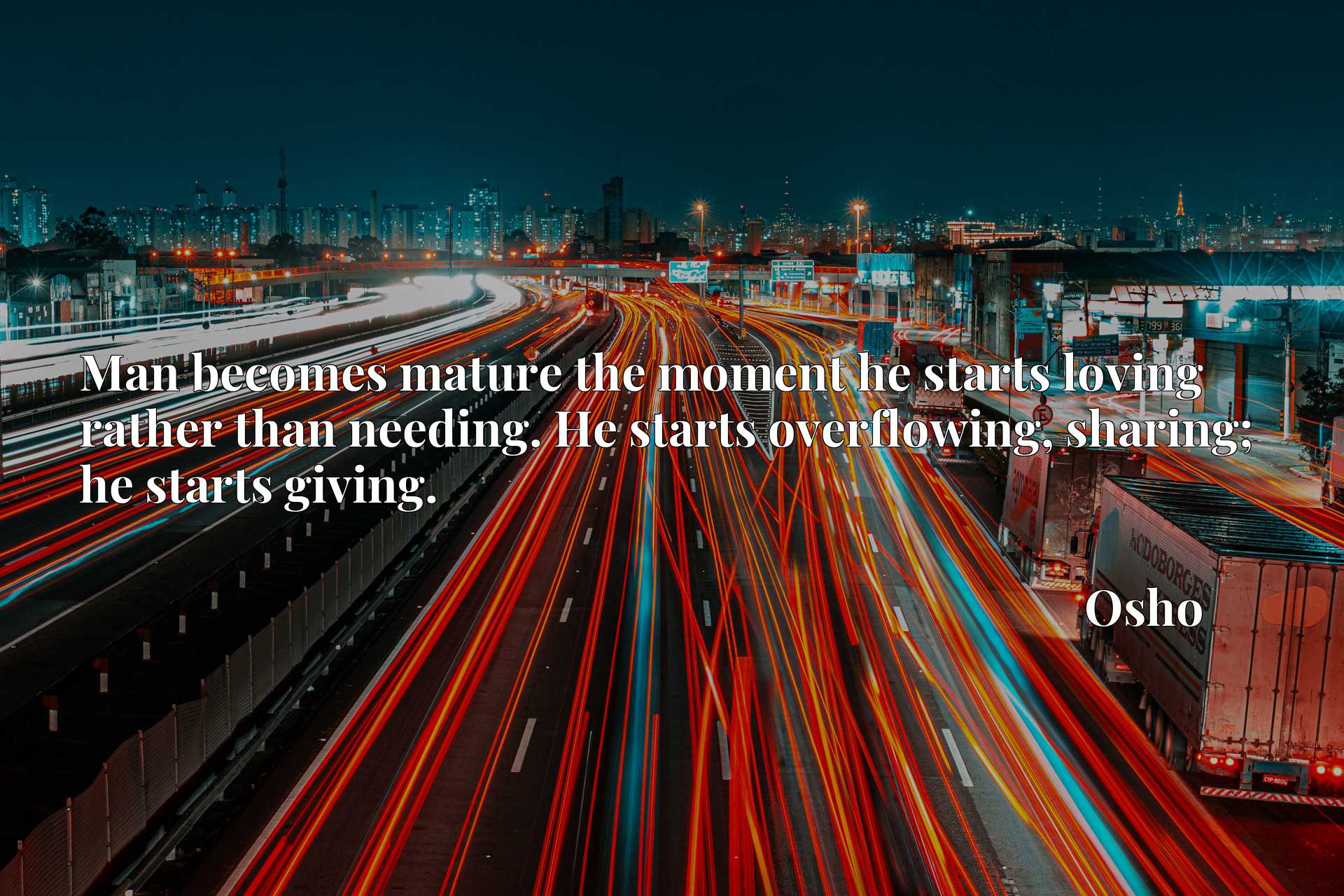 Man becomes mature the moment he starts loving rather than needing. He starts overflowing, sharing; he starts giving.