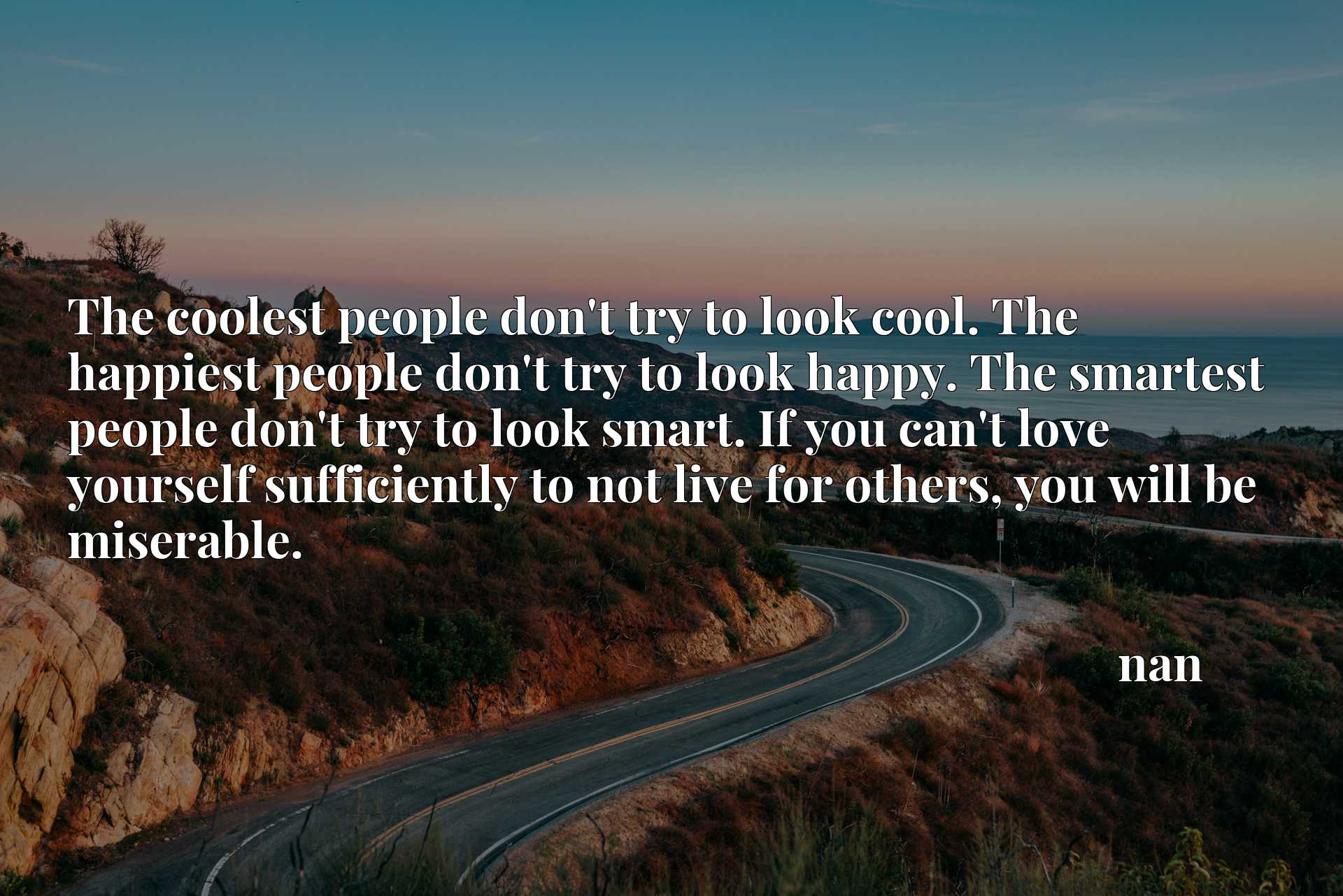 The coolest people don't try to look cool. The happiest people don't try to look happy. The smartest people don't try to look smart. If you can't love yourself sufficiently to not live for others, you will be miserable.