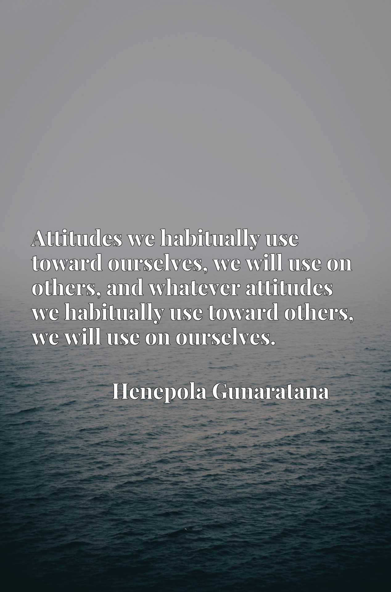 Attitudes we habitually use toward ourselves, we will use on others, and whatever attitudes we habitually use toward others, we will use on ourselves.