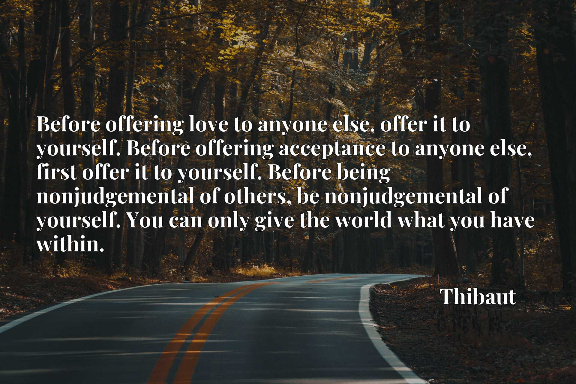 Before offering love to anyone else, offer it to yourself. Before offering acceptance to anyone else, first offer it to yourself. Before being nonjudgemental of others, be nonjudgemental of yourself. You can only give the world what you have within.
