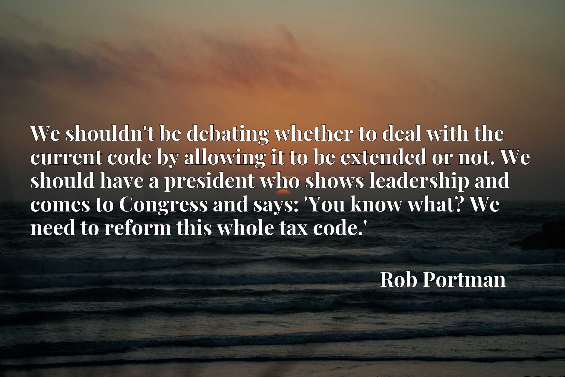 We shouldn't be debating whether to deal with the current code by allowing it to be extended or not. We should have a president who shows leadership and comes to Congress and says: 'You know what? We need to reform this whole tax code.'