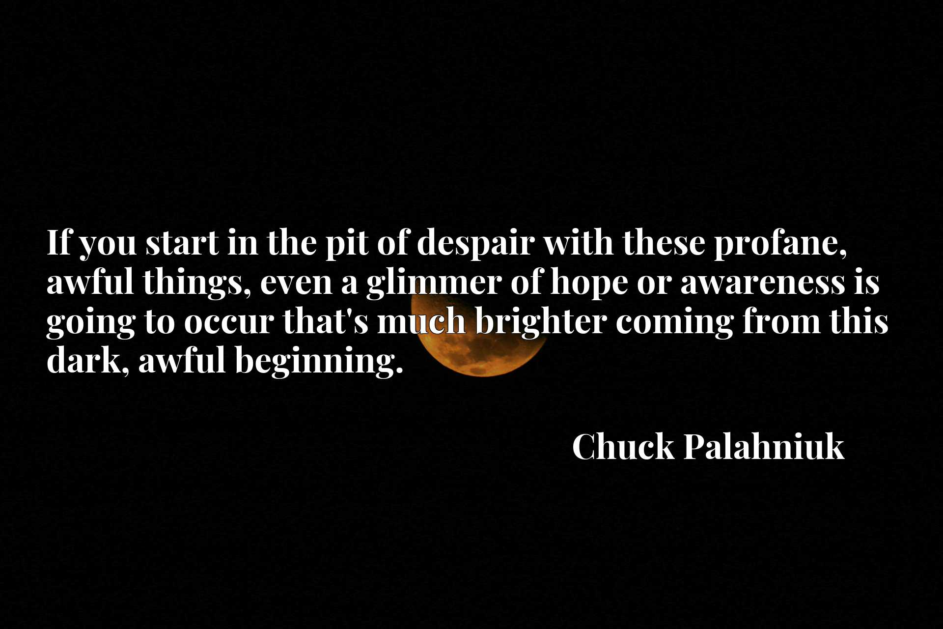If you start in the pit of despair with these profane, awful things, even a glimmer of hope or awareness is going to occur that's much brighter coming from this dark, awful beginning.