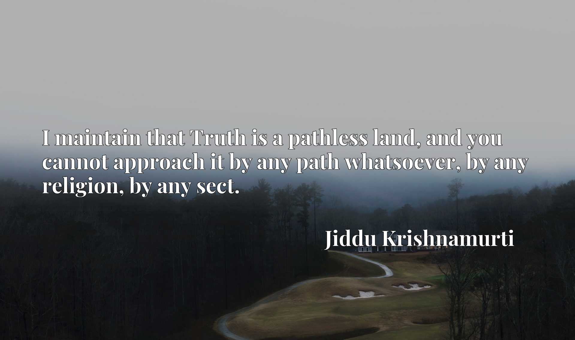 I maintain that Truth is a pathless land, and you cannot approach it by any path whatsoever, by any religion, by any sect.