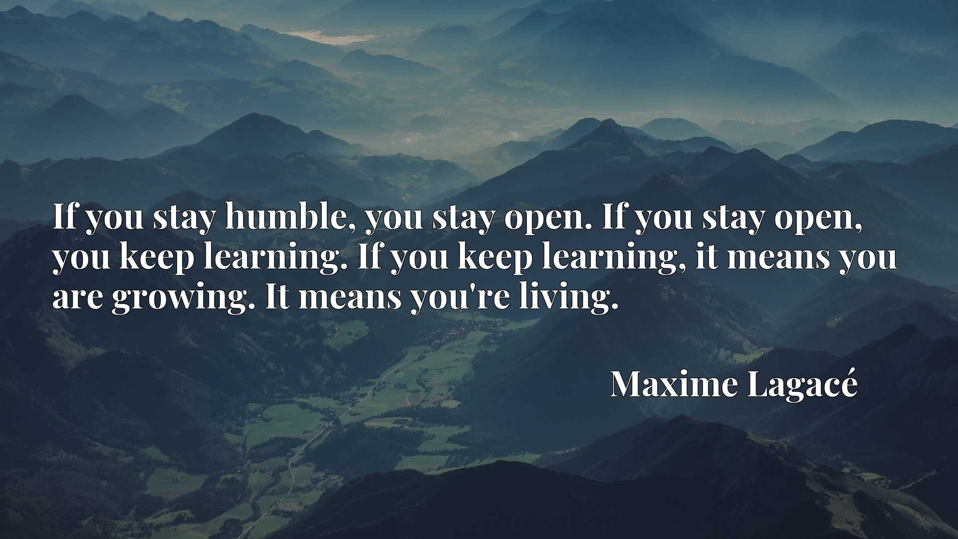 If you stay humble, you stay open. If you stay open, you keep learning. If you keep learning, it means you are growing. It means you're living.