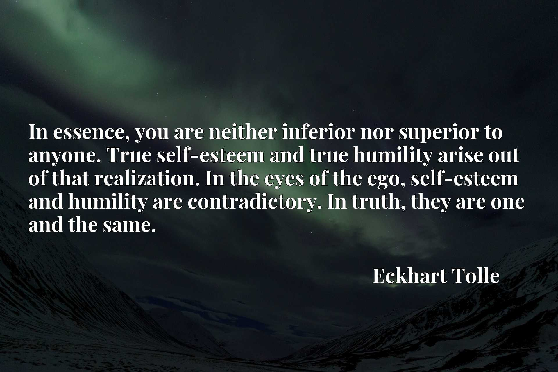 In essence, you are neither inferior nor superior to anyone. True self-esteem and true humility arise out of that realization. In the eyes of the ego, self-esteem and humility are contradictory. In truth, they are one and the same.