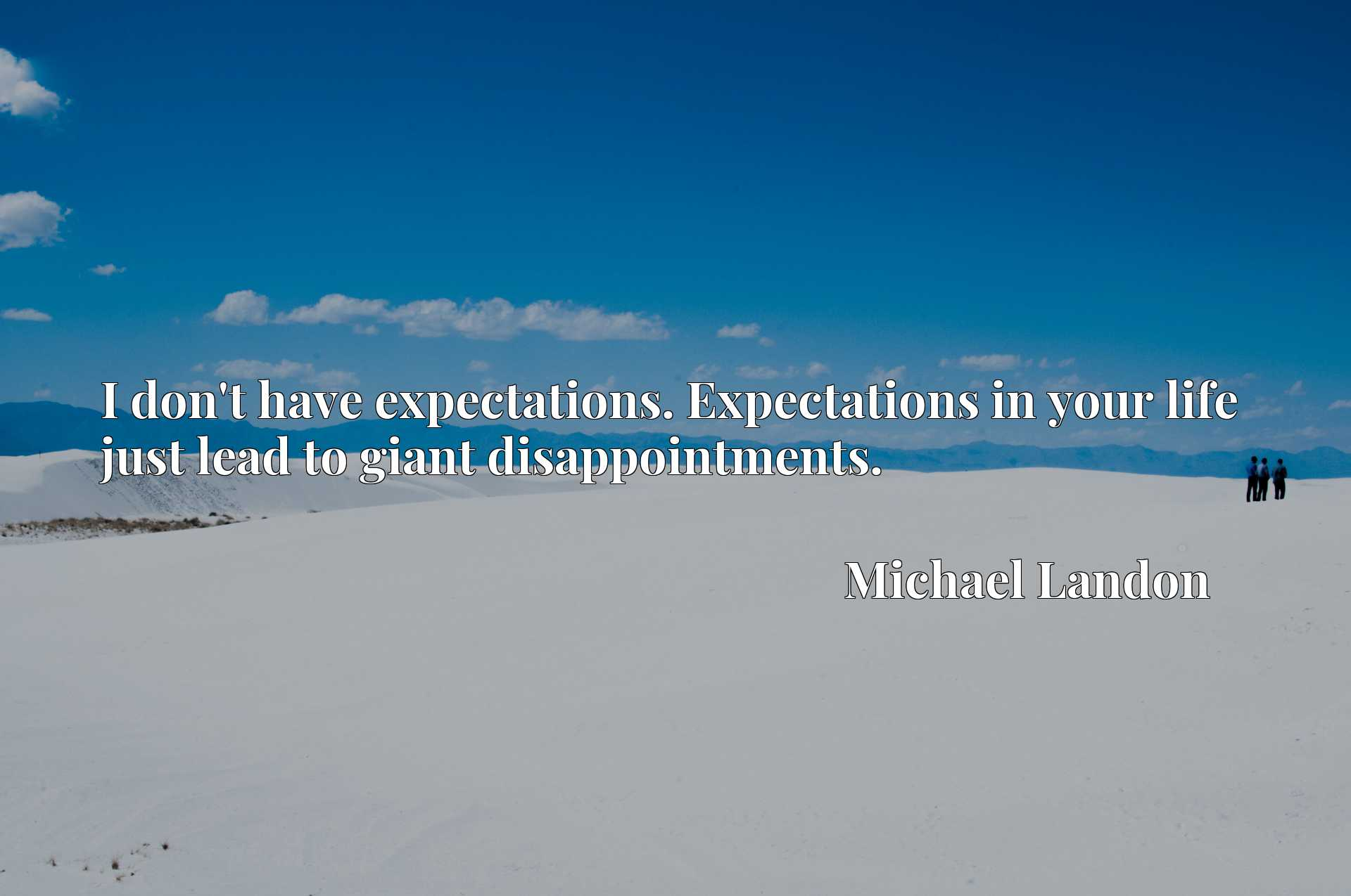 I don't have expectations. Expectations in your life just lead to giant disappointments.