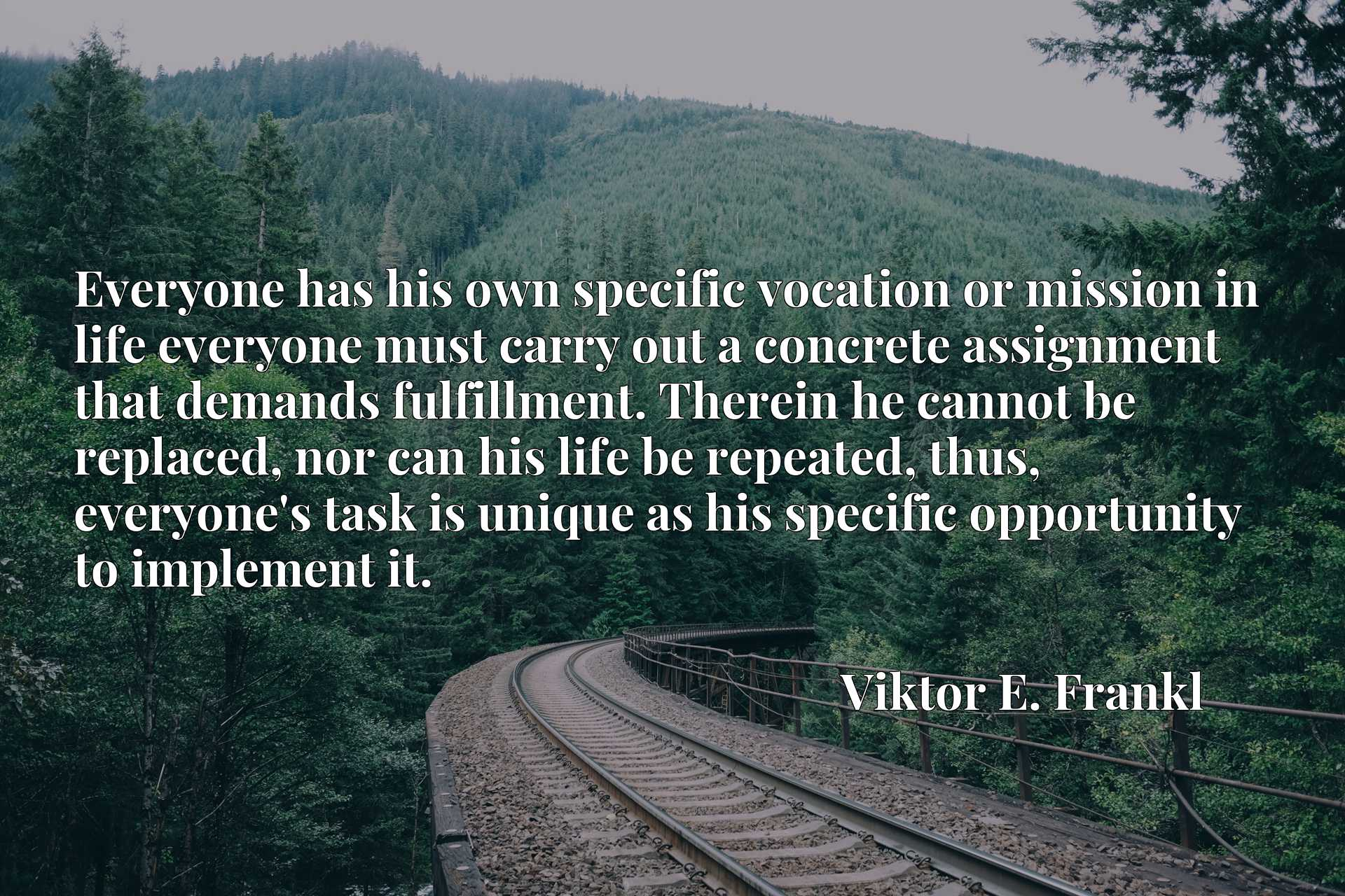Everyone has his own specific vocation or mission in life everyone must carry out a concrete assignment that demands fulfillment. Therein he cannot be replaced, nor can his life be repeated, thus, everyone's task is unique as his specific opportunity to implement it.