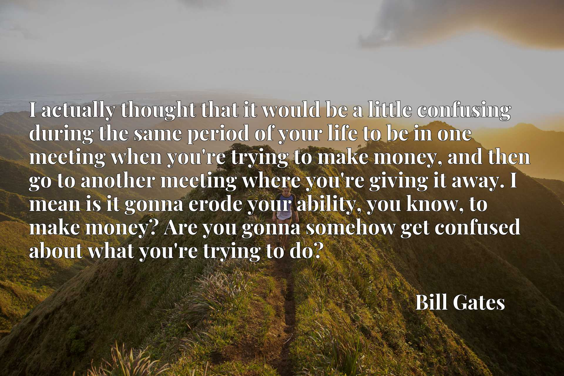 I actually thought that it would be a little confusing during the same period of your life to be in one meeting when you're trying to make money, and then go to another meeting where you're giving it away. I mean is it gonna erode your ability, you know, to make money? Are you gonna somehow get confused about what you're trying to do?