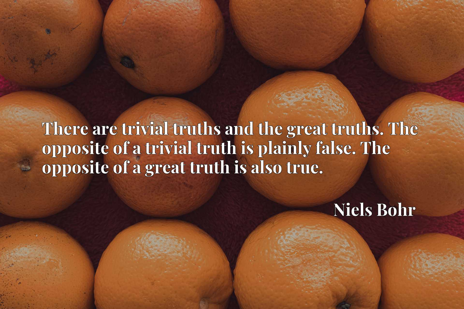 There are trivial truths and the great truths. The opposite of a trivial truth is plainly false. The opposite of a great truth is also true.