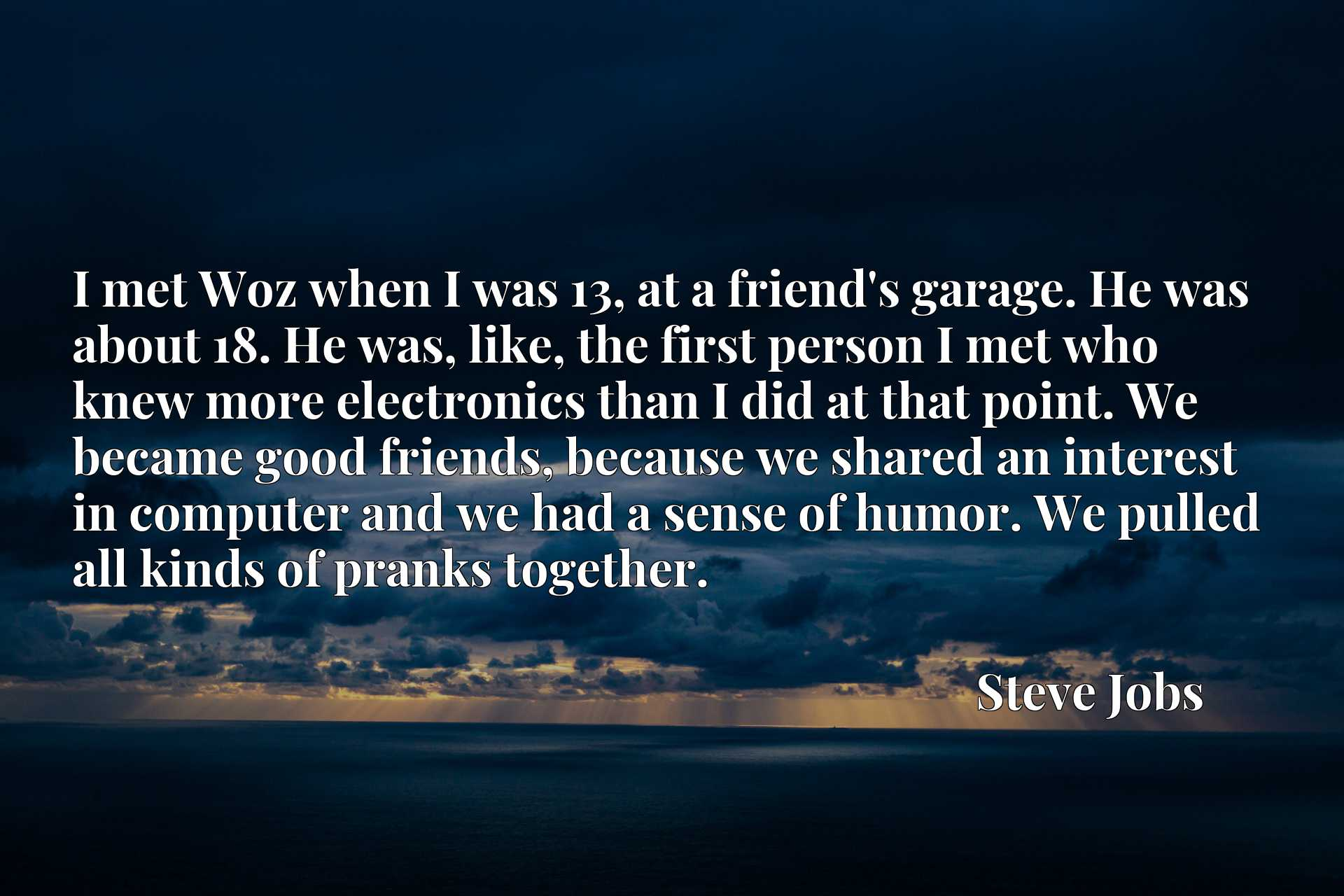 I met Woz when I was 13, at a friend's garage. He was about 18. He was, like, the first person I met who knew more electronics than I did at that point. We became good friends, because we shared an interest in computer and we had a sense of humor. We pulled all kinds of pranks together.