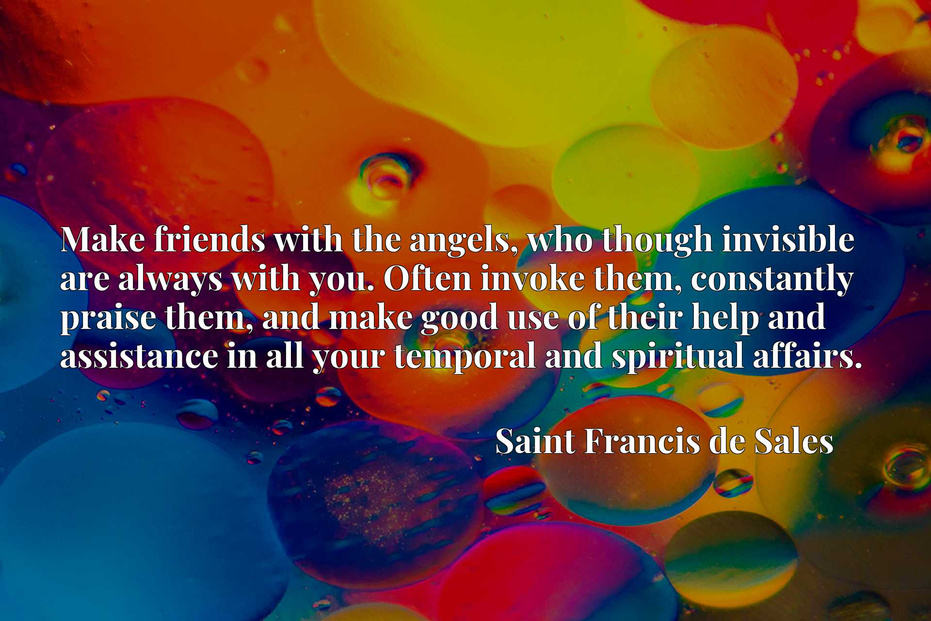 Make friends with the angels, who though invisible are always with you. Often invoke them, constantly praise them, and make good use of their help and assistance in all your temporal and spiritual affairs.