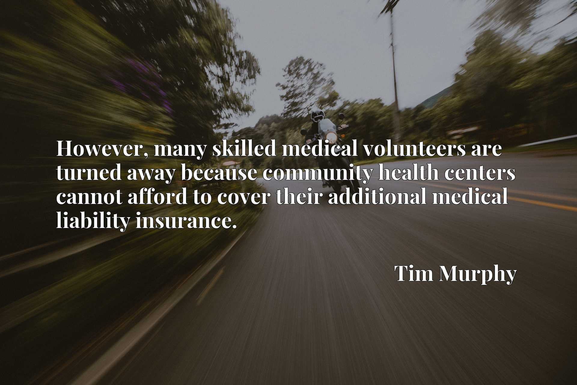 However, many skilled medical volunteers are turned away because community health centers cannot afford to cover their additional medical liability insurance.