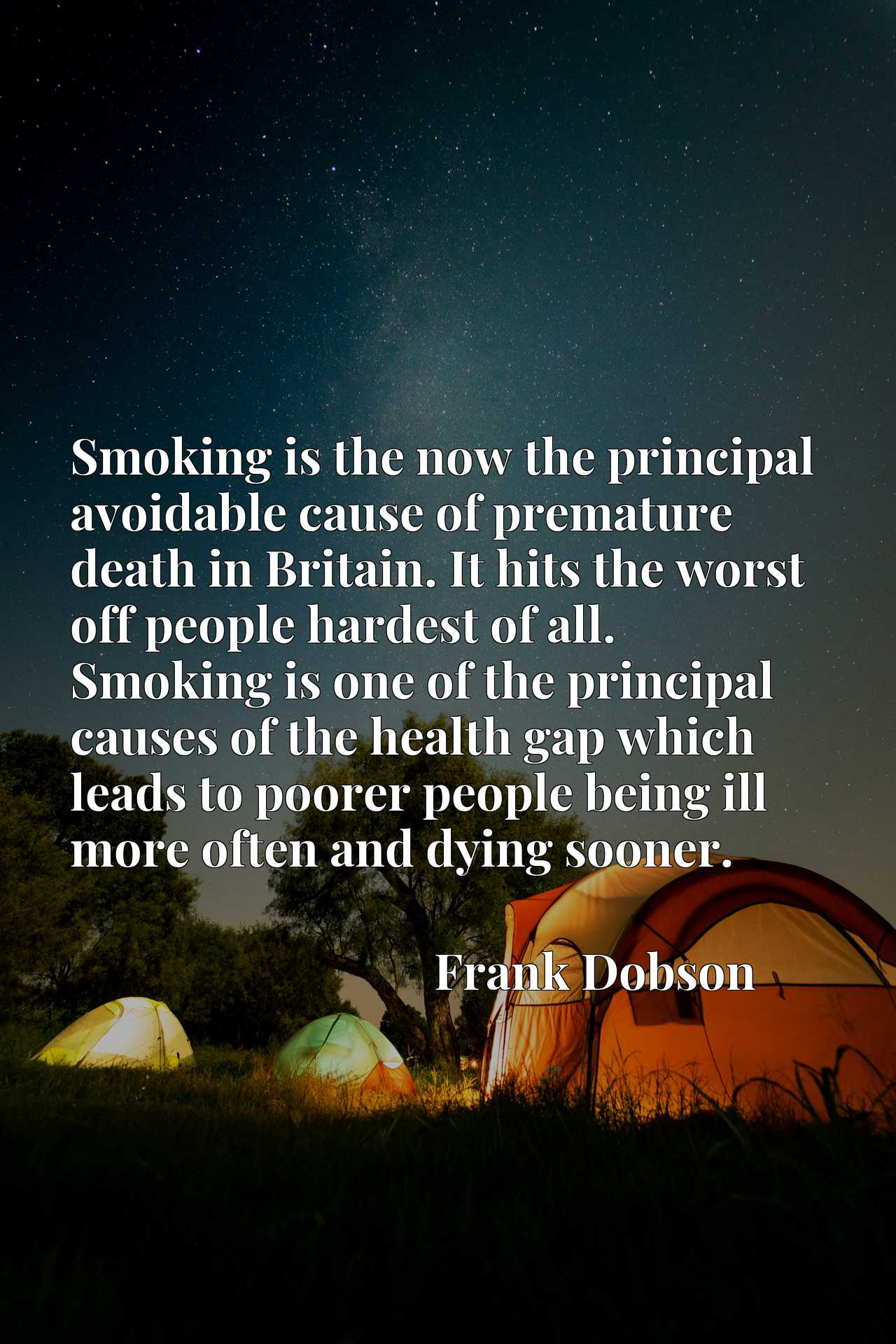 Smoking is the now the principal avoidable cause of premature death in Britain. It hits the worst off people hardest of all. Smoking is one of the principal causes of the health gap which leads to poorer people being ill more often and dying sooner.