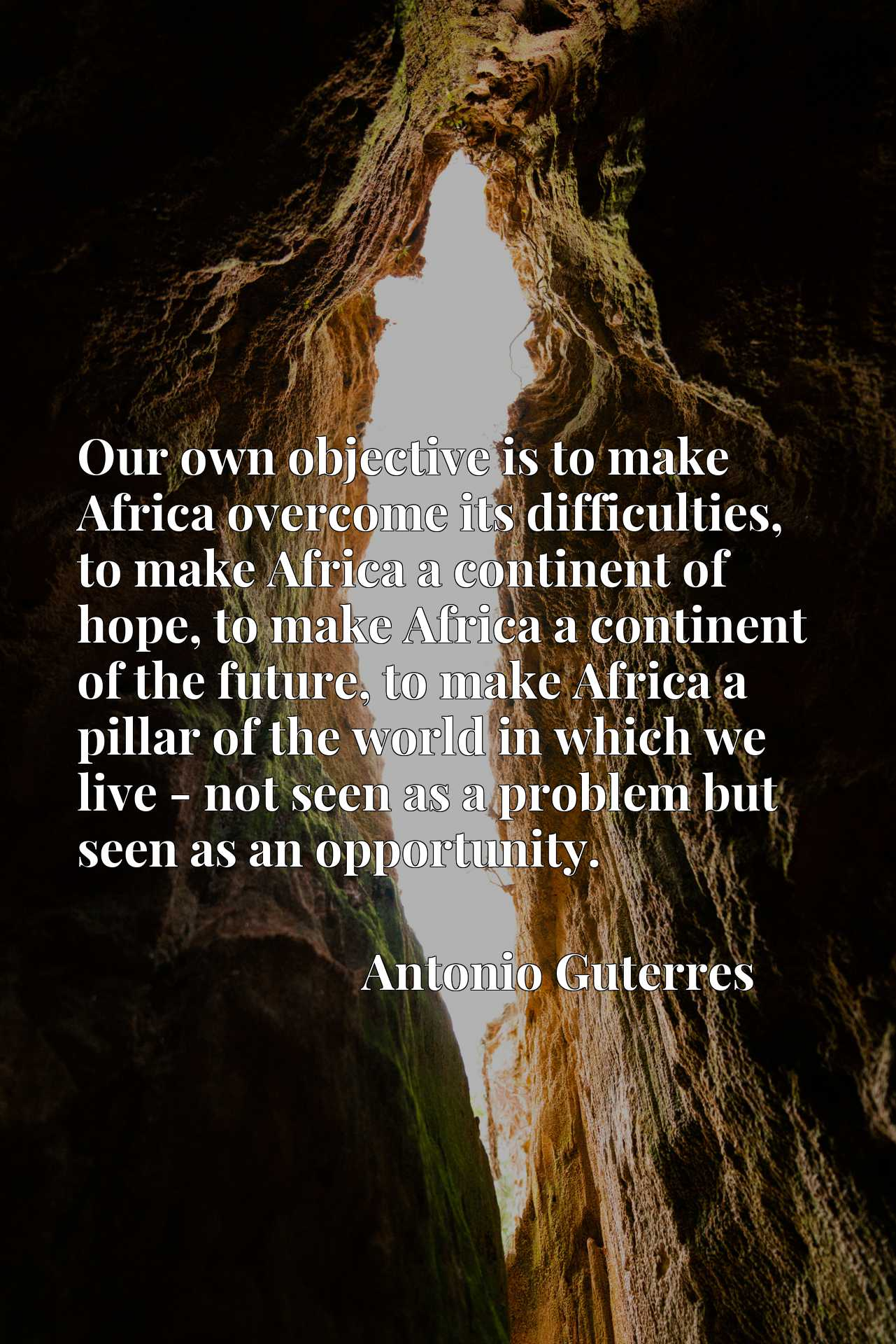 Our own objective is to make Africa overcome its difficulties, to make Africa a continent of hope, to make Africa a continent of the future, to make Africa a pillar of the world in which we live - not seen as a problem but seen as an opportunity.