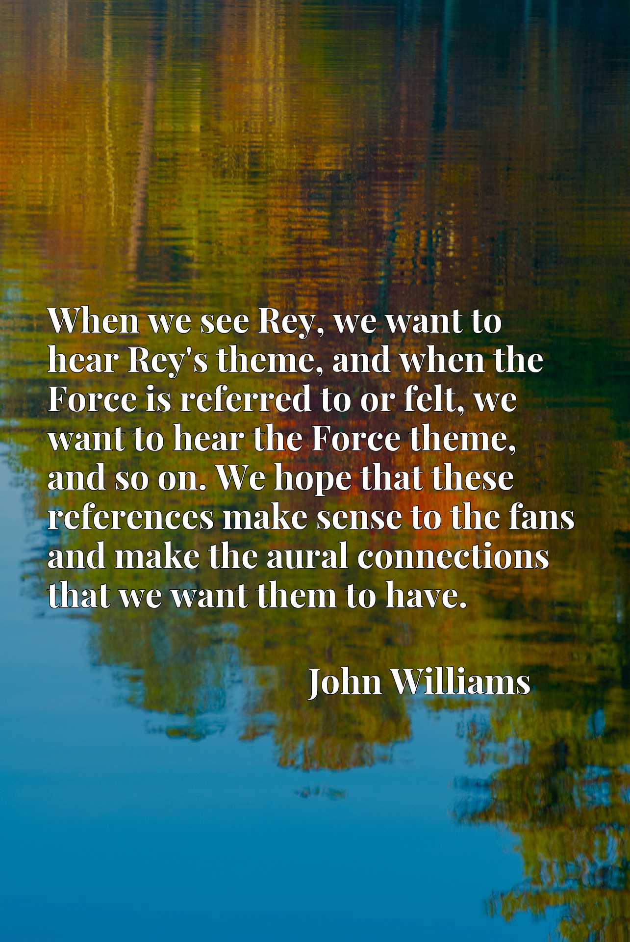 When we see Rey, we want to hear Rey's theme, and when the Force is referred to or felt, we want to hear the Force theme, and so on. We hope that these references make sense to the fans and make the aural connections that we want them to have.