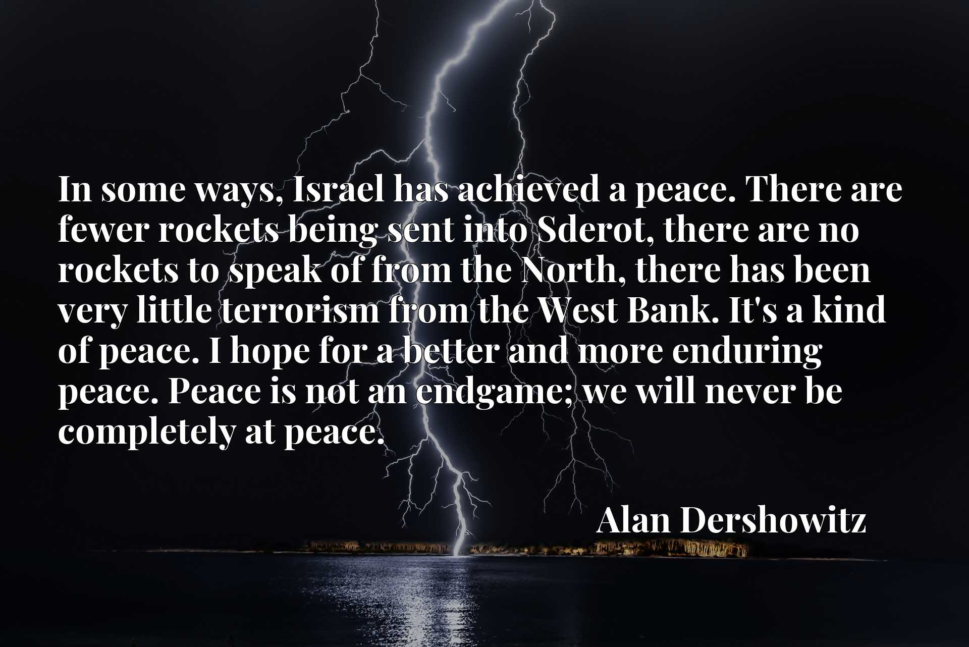 In some ways, Israel has achieved a peace. There are fewer rockets being sent into Sderot, there are no rockets to speak of from the North, there has been very little terrorism from the West Bank. It's a kind of peace. I hope for a better and more enduring peace. Peace is not an endgame; we will never be completely at peace.