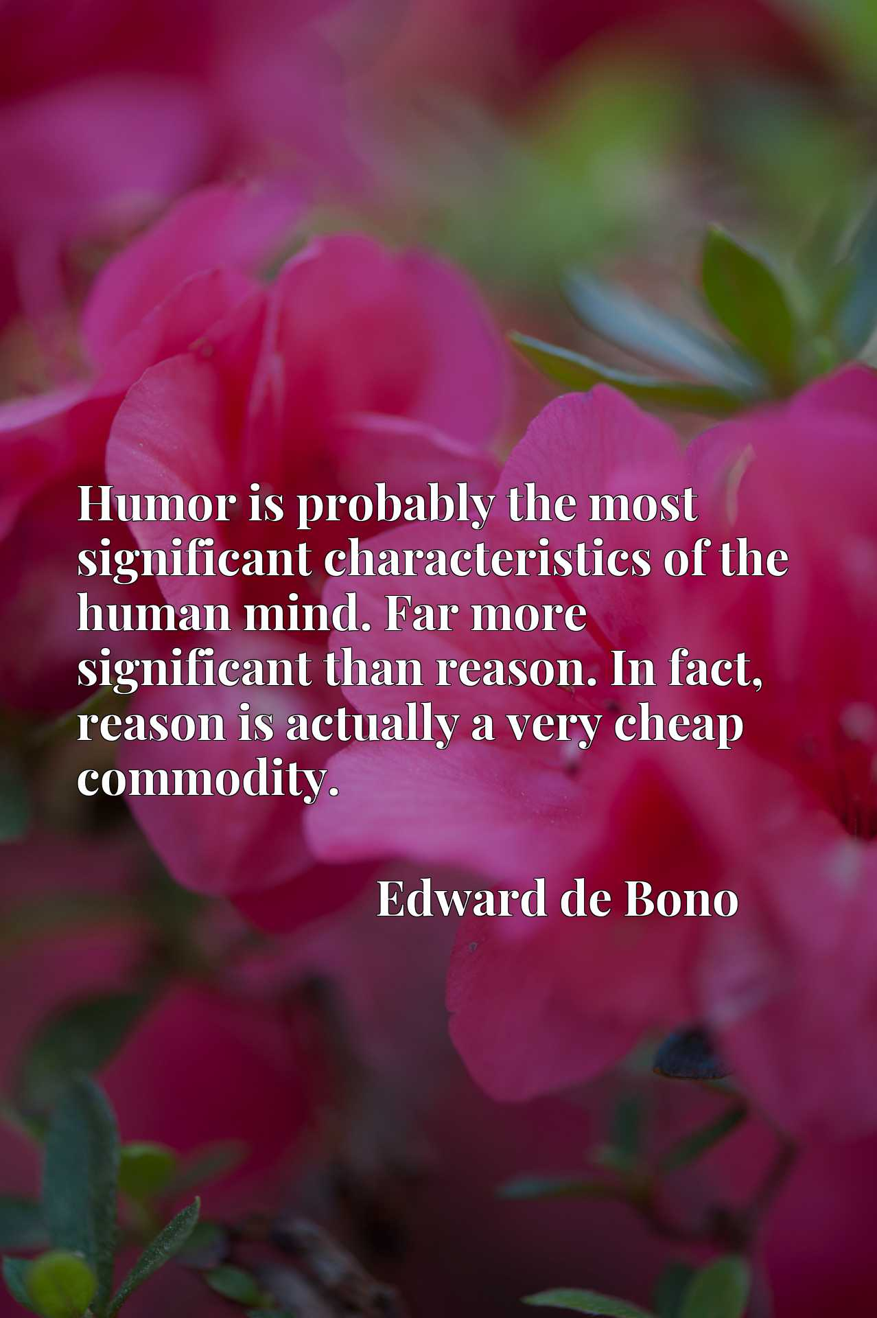 Humor is probably the most significant characteristics of the human mind. Far more significant than reason. In fact, reason is actually a very cheap commodity.