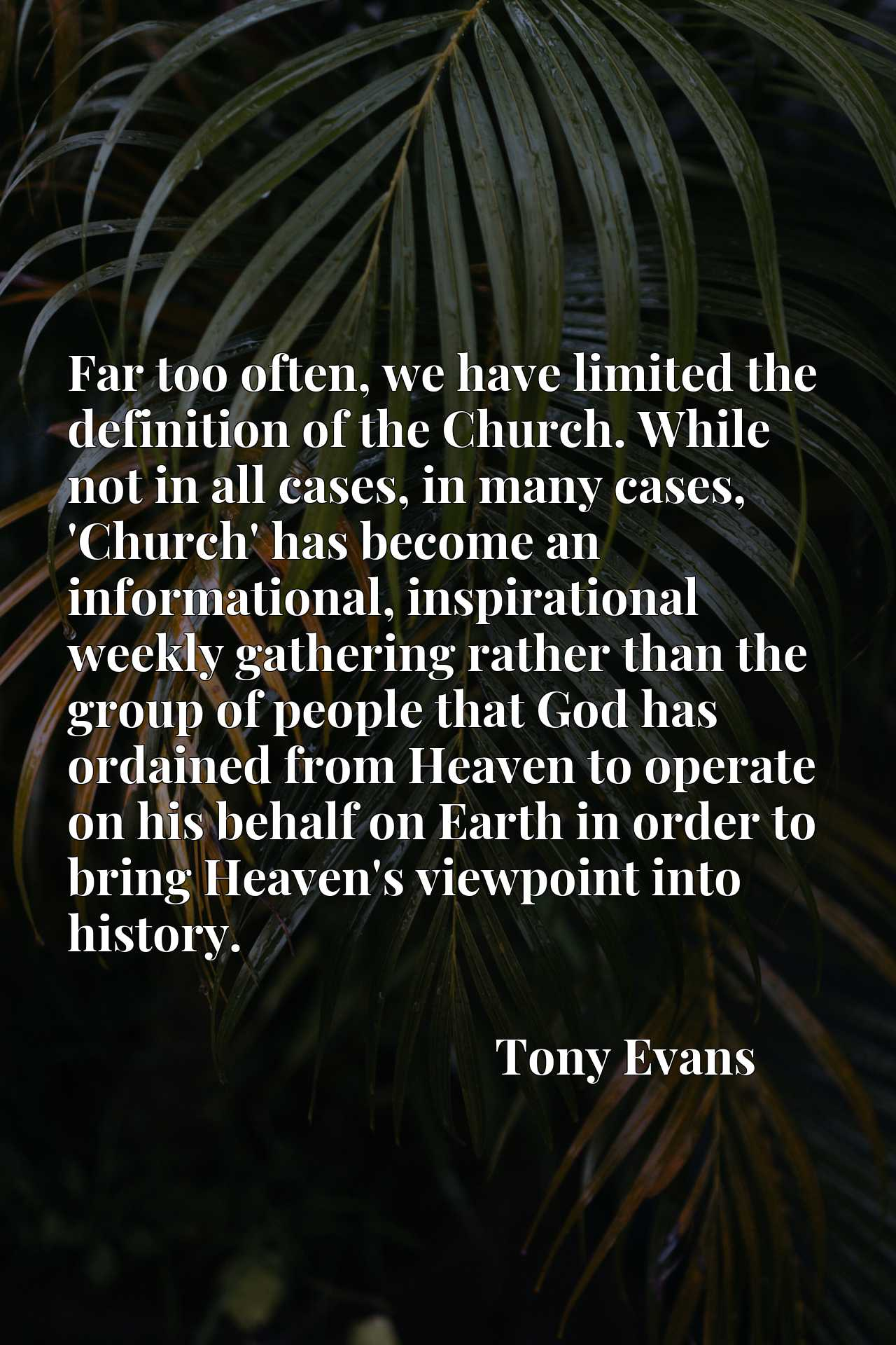 Far too often, we have limited the definition of the Church. While not in all cases, in many cases, 'Church' has become an informational, inspirational weekly gathering rather than the group of people that God has ordained from Heaven to operate on his behalf on Earth in order to bring Heaven's viewpoint into history.