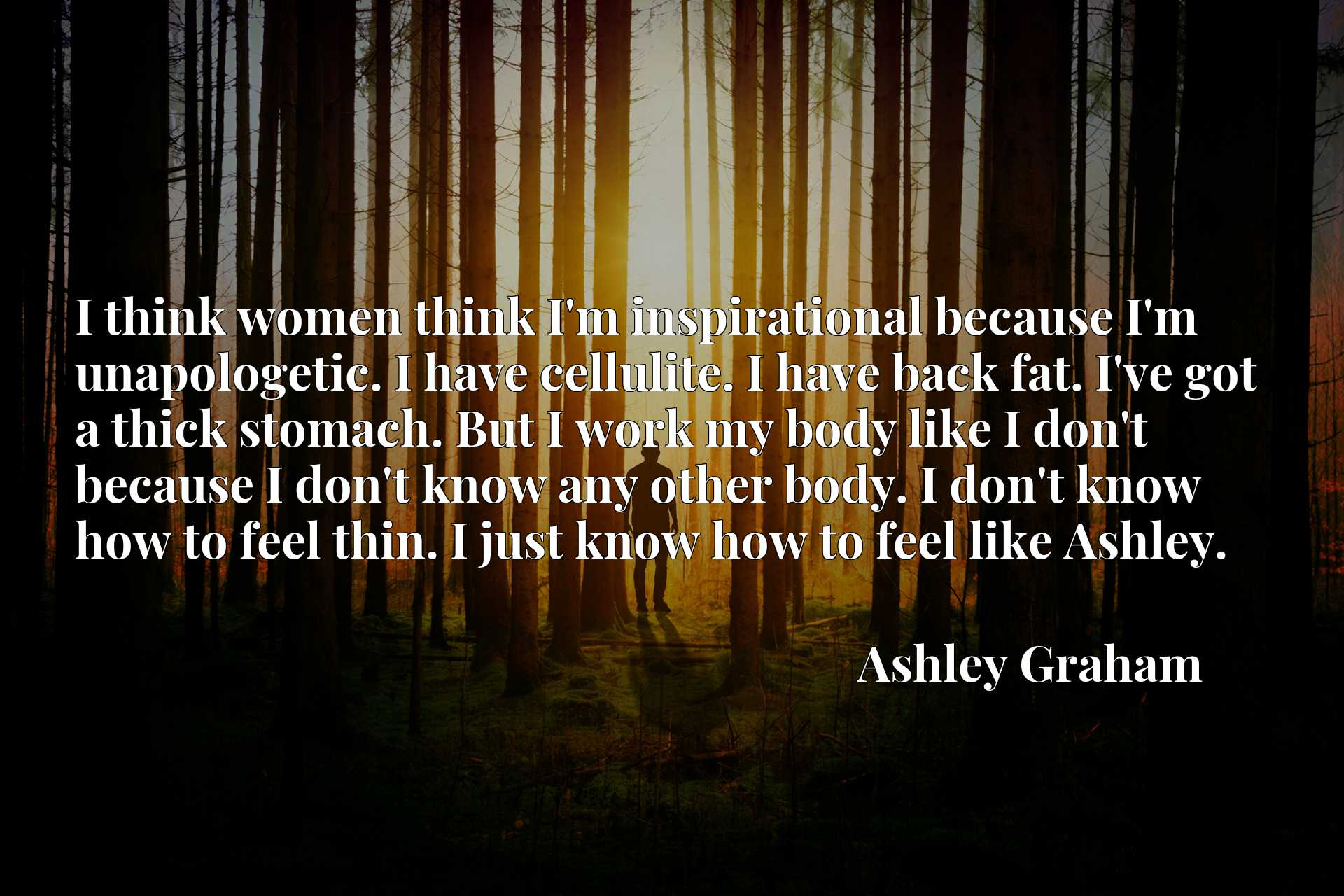 I think women think I'm inspirational because I'm unapologetic. I have cellulite. I have back fat. I've got a thick stomach. But I work my body like I don't because I don't know any other body. I don't know how to feel thin. I just know how to feel like Ashley.