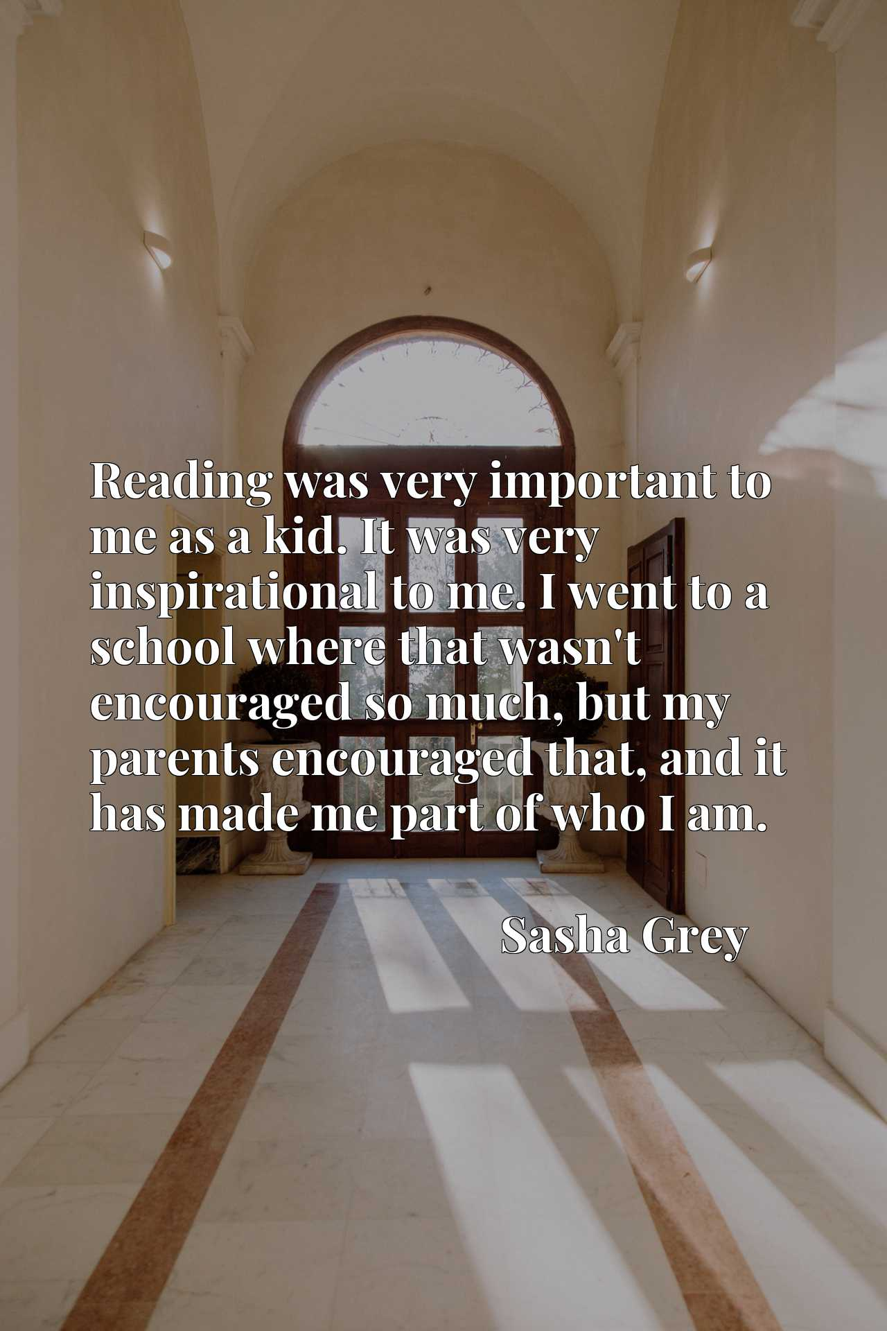 Reading was very important to me as a kid. It was very inspirational to me. I went to a school where that wasn't encouraged so much, but my parents encouraged that, and it has made me part of who I am.