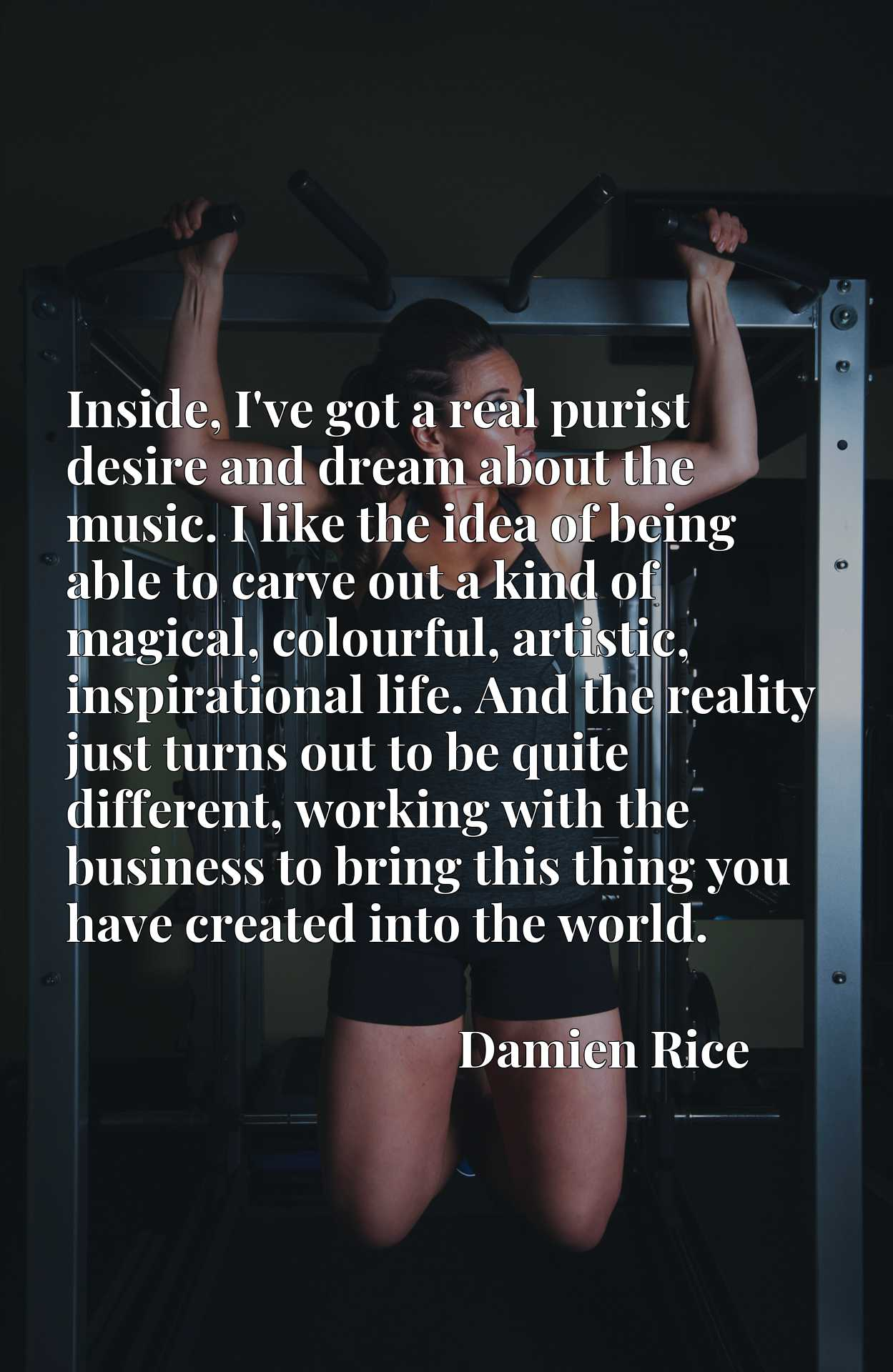 Inside, I've got a real purist desire and dream about the music. I like the idea of being able to carve out a kind of magical, colourful, artistic, inspirational life. And the reality just turns out to be quite different, working with the business to bring this thing you have created into the world.