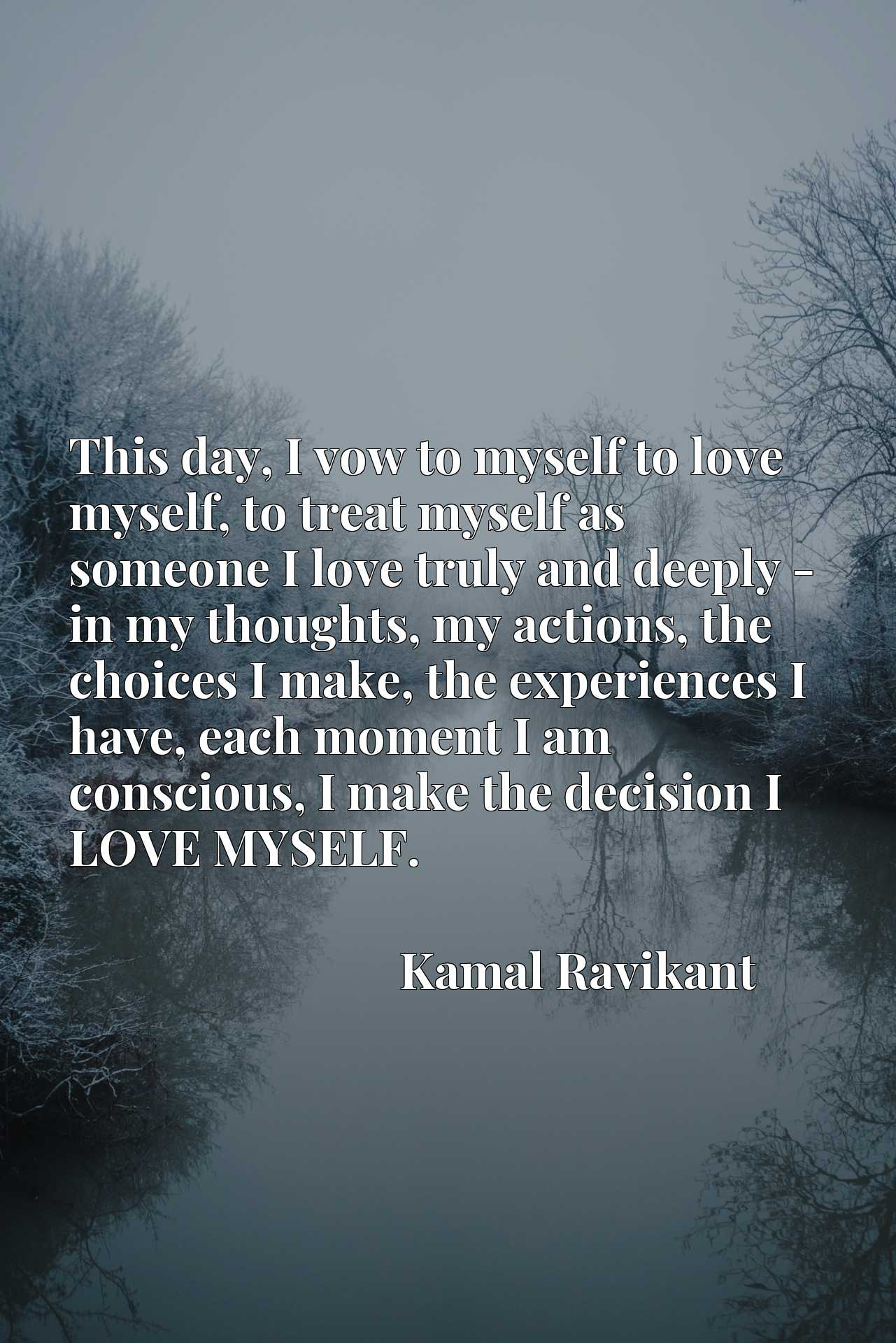This day, I vow to myself to love myself, to treat myself as someone I love truly and deeply - in my thoughts, my actions, the choices I make, the experiences I have, each moment I am conscious, I make the decision I LOVE MYSELF.