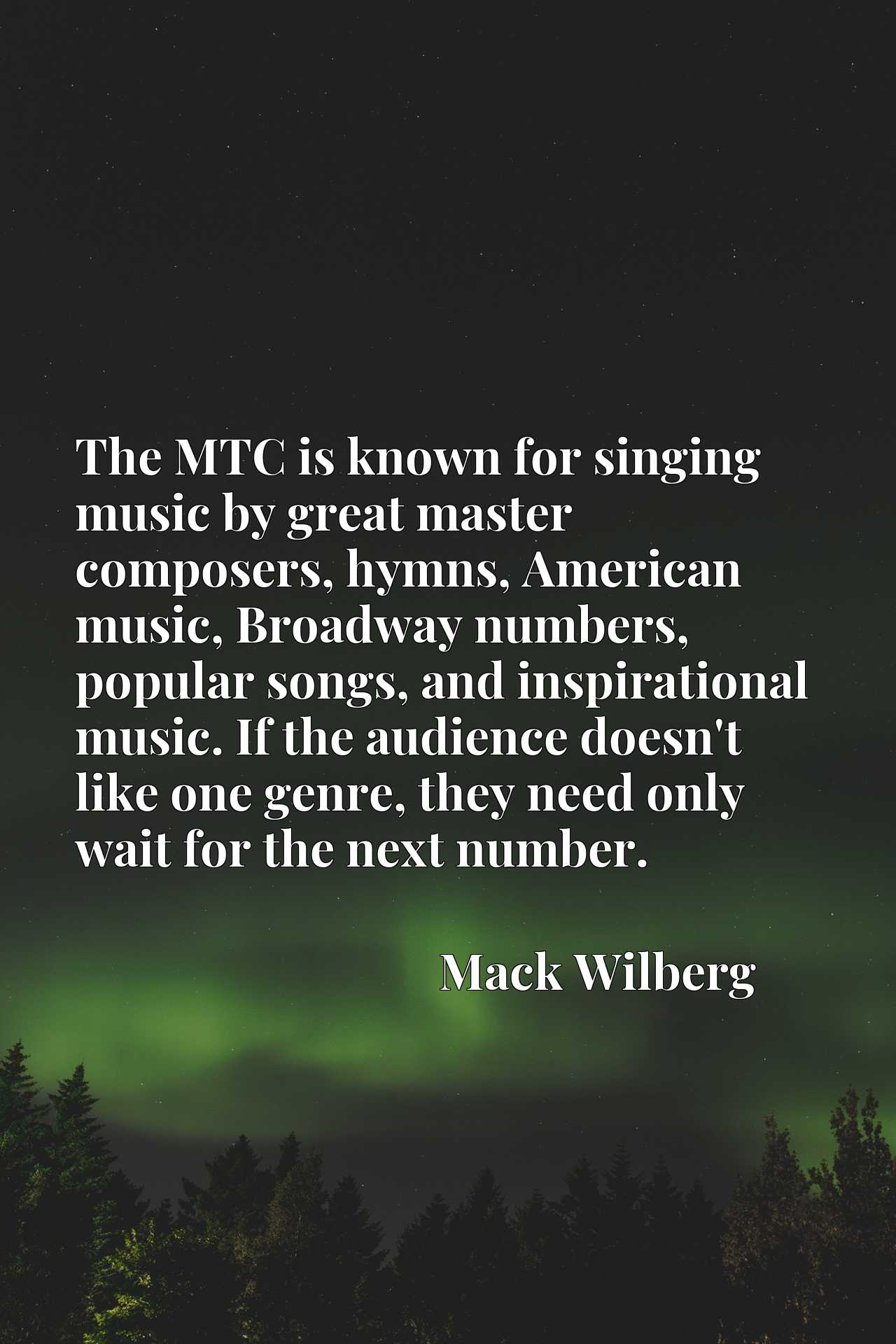 The MTC is known for singing music by great master composers, hymns, American music, Broadway numbers, popular songs, and inspirational music. If the audience doesn't like one genre, they need only wait for the next number.