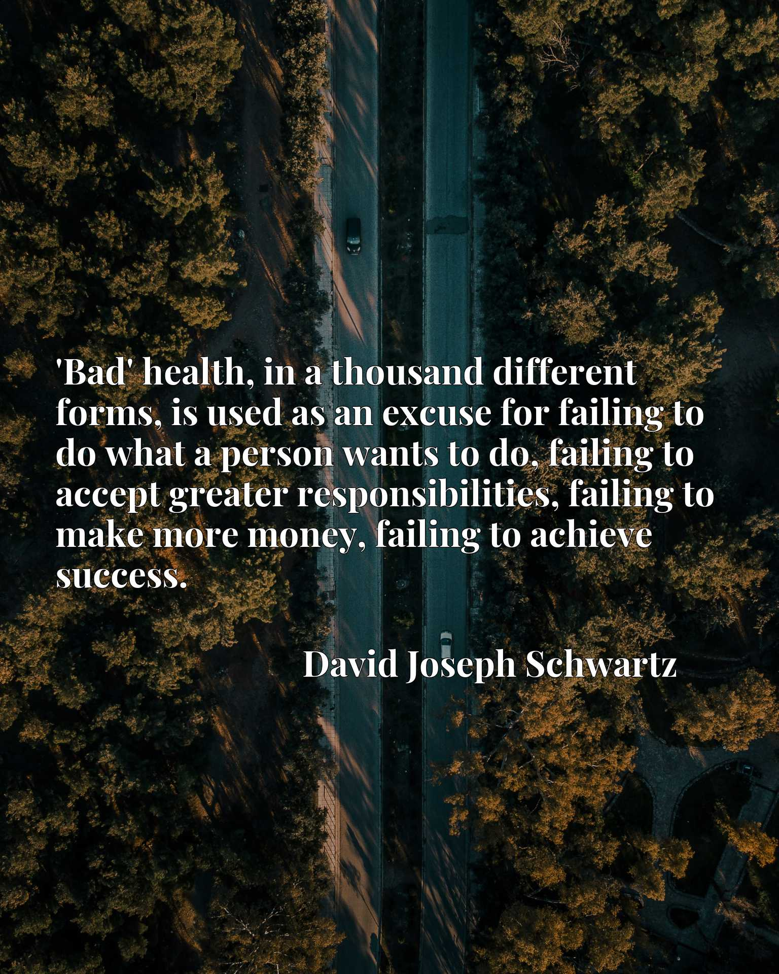 'Bad' health, in a thousand different forms, is used as an excuse for failing to do what a person wants to do, failing to accept greater responsibilities, failing to make more money, failing to achieve success.