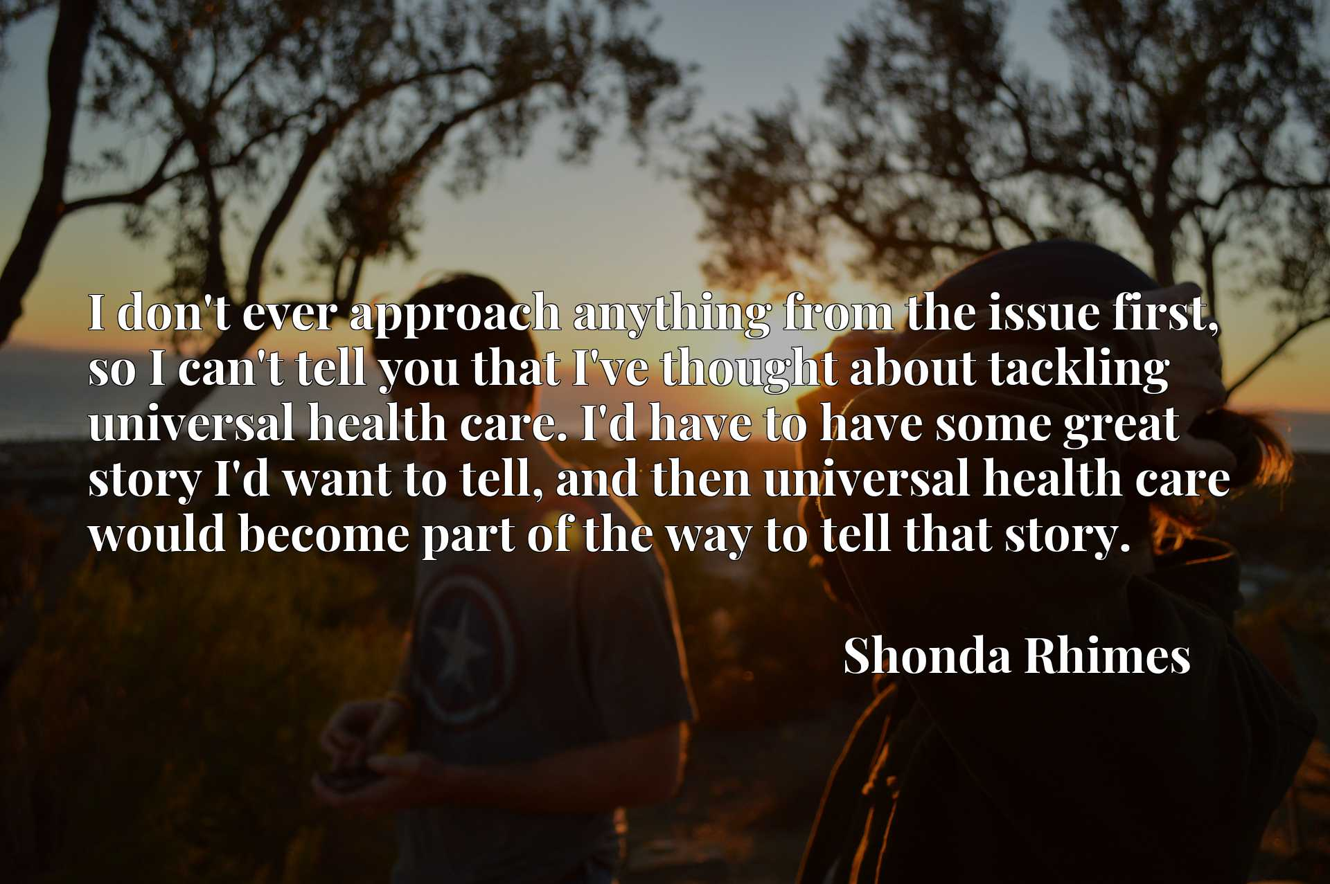I don't ever approach anything from the issue first, so I can't tell you that I've thought about tackling universal health care. I'd have to have some great story I'd want to tell, and then universal health care would become part of the way to tell that story.