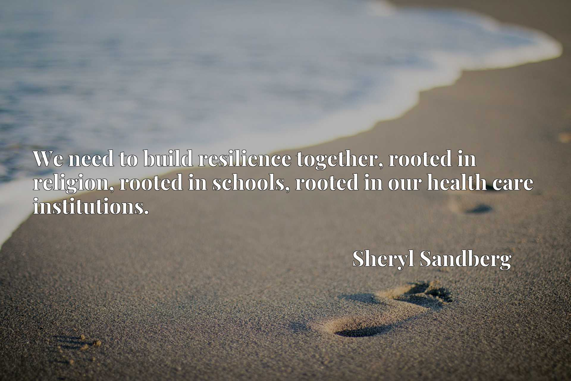 We need to build resilience together, rooted in religion, rooted in schools, rooted in our health care institutions.