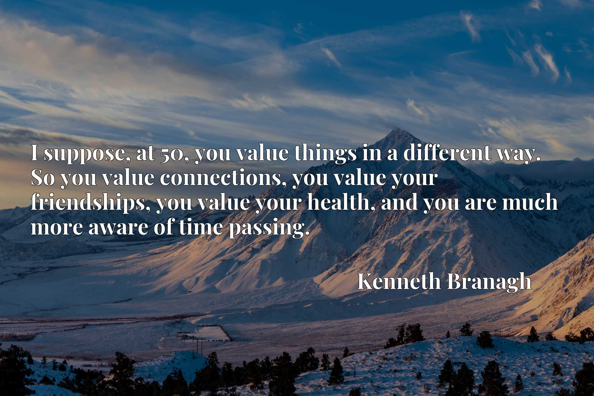 I suppose, at 50, you value things in a different way. So you value connections, you value your friendships, you value your health, and you are much more aware of time passing.