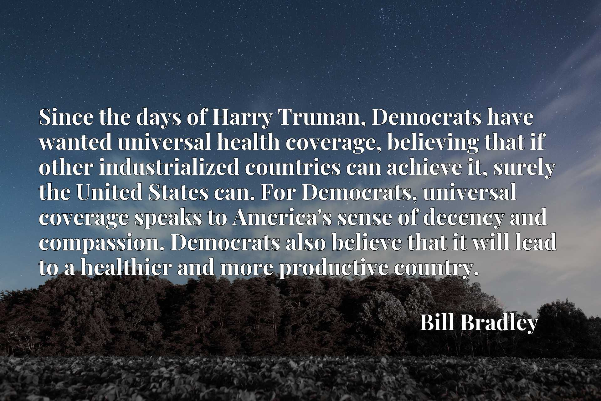 Since the days of Harry Truman, Democrats have wanted universal health coverage, believing that if other industrialized countries can achieve it, surely the United States can. For Democrats, universal coverage speaks to America's sense of decency and compassion. Democrats also believe that it will lead to a healthier and more productive country.