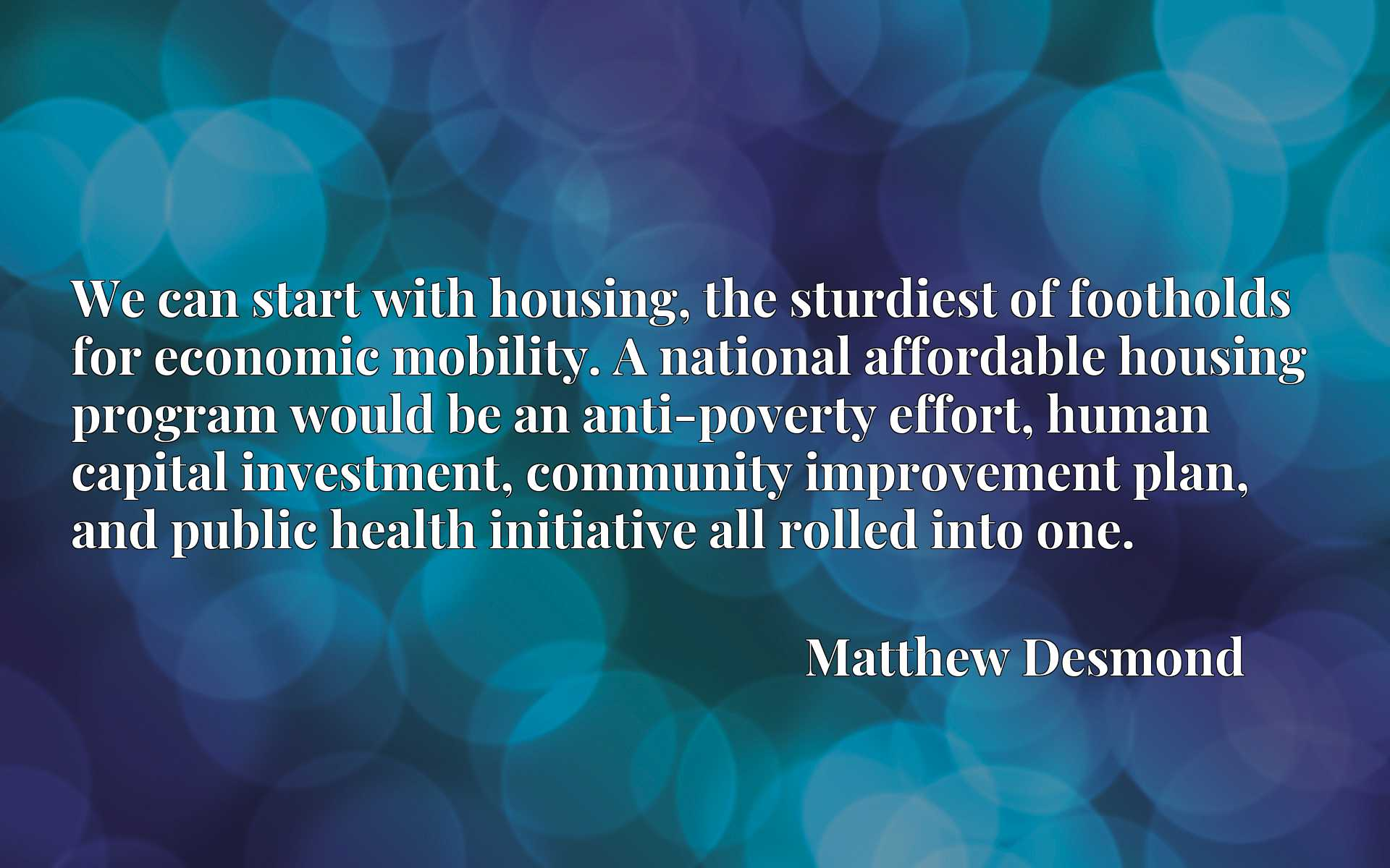 We can start with housing, the sturdiest of footholds for economic mobility. A national affordable housing program would be an anti-poverty effort, human capital investment, community improvement plan, and public health initiative all rolled into one.