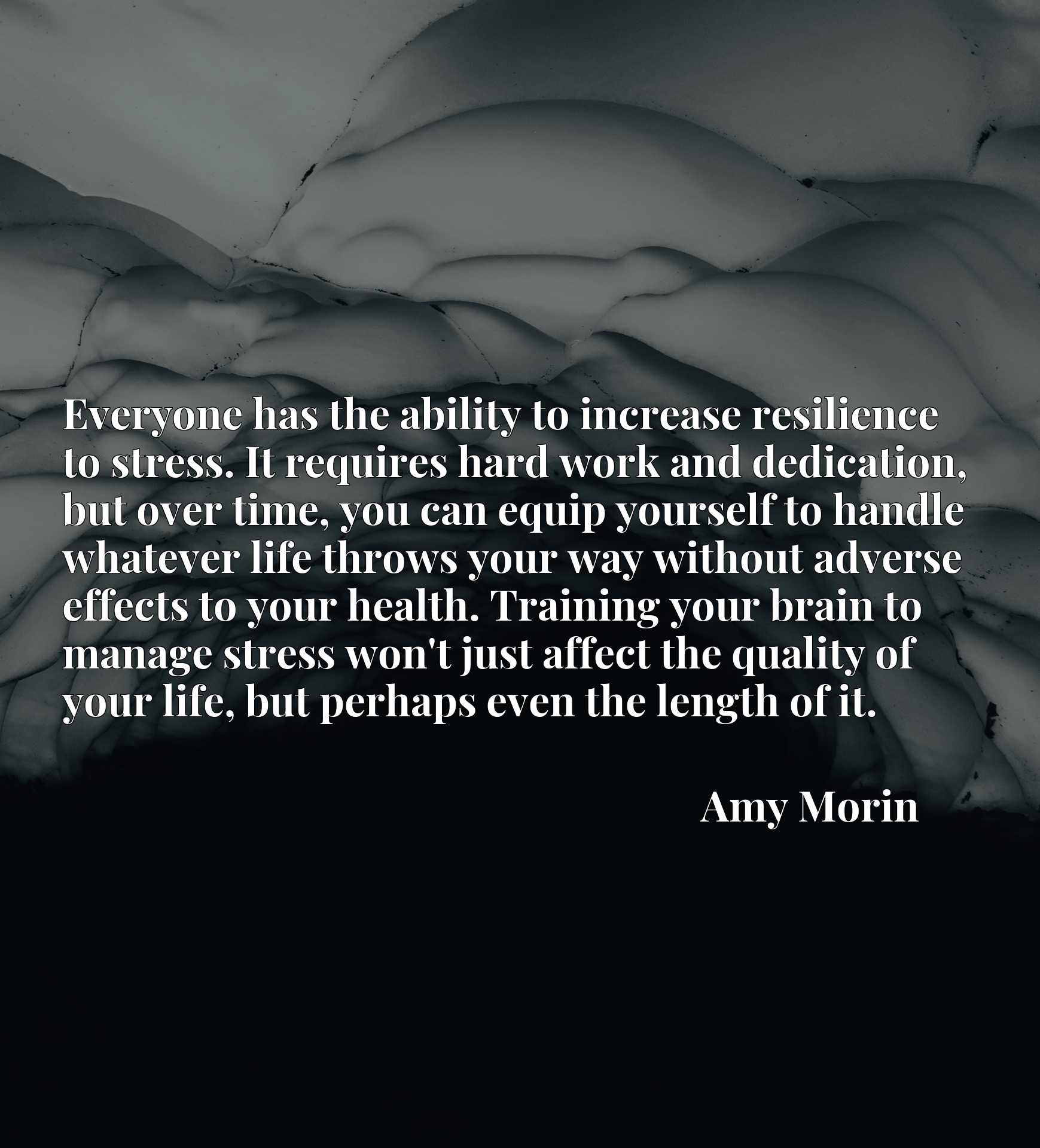 Everyone has the ability to increase resilience to stress. It requires hard work and dedication, but over time, you can equip yourself to handle whatever life throws your way without adverse effects to your health. Training your brain to manage stress won't just affect the quality of your life, but perhaps even the length of it.