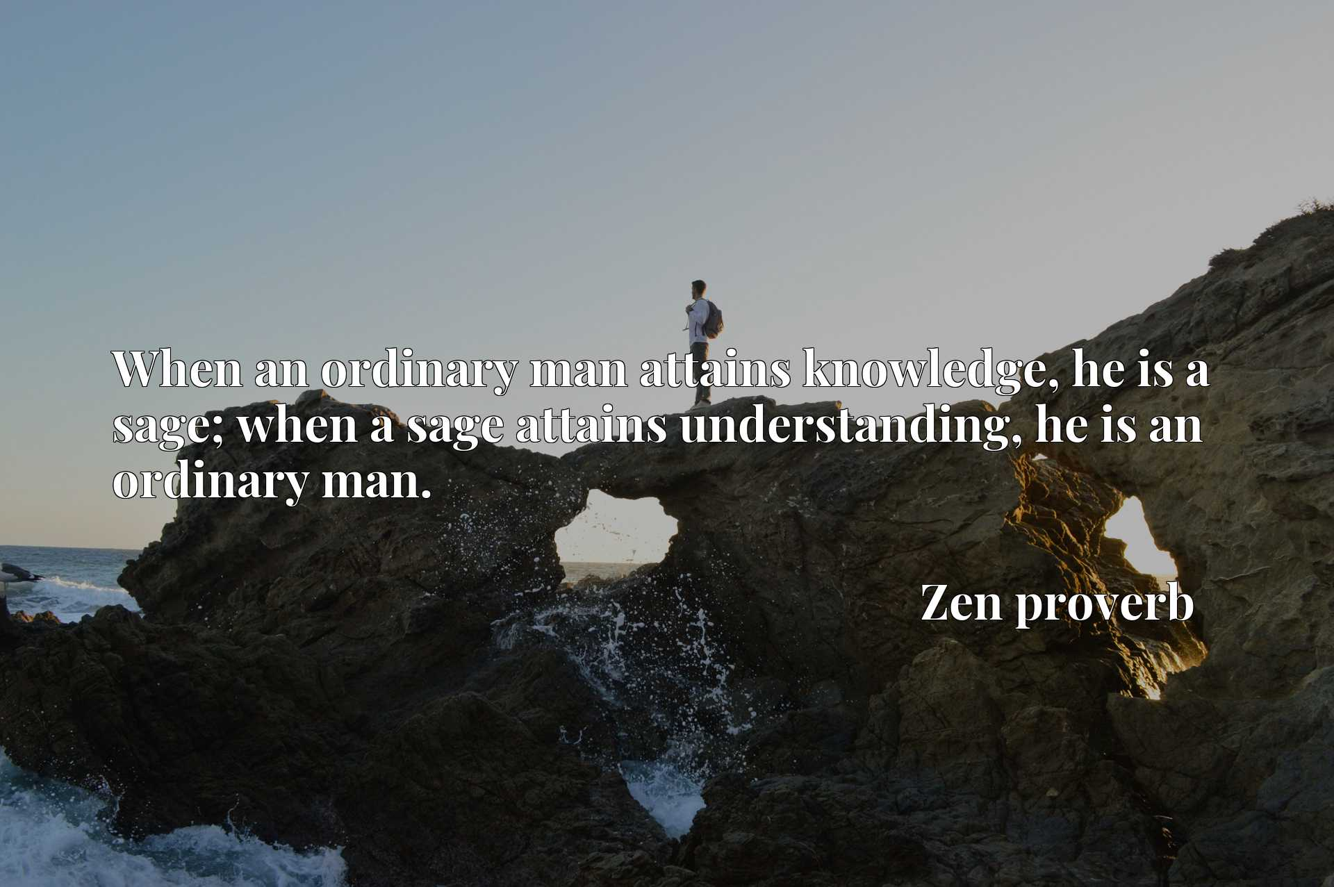 When an ordinary man attains knowledge, he is a sage; when a sage attains understanding, he is an ordinary man.