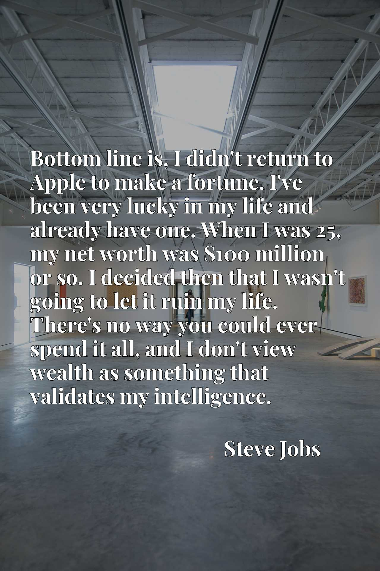 Bottom line is, I didn't return to Apple to make a fortune. I've been very lucky in my life and already have one. When I was 25, my net worth was $100 million or so. I decided then that I wasn't going to let it ruin my life. There's no way you could ever spend it all, and I don't view wealth as something that validates my intelligence.