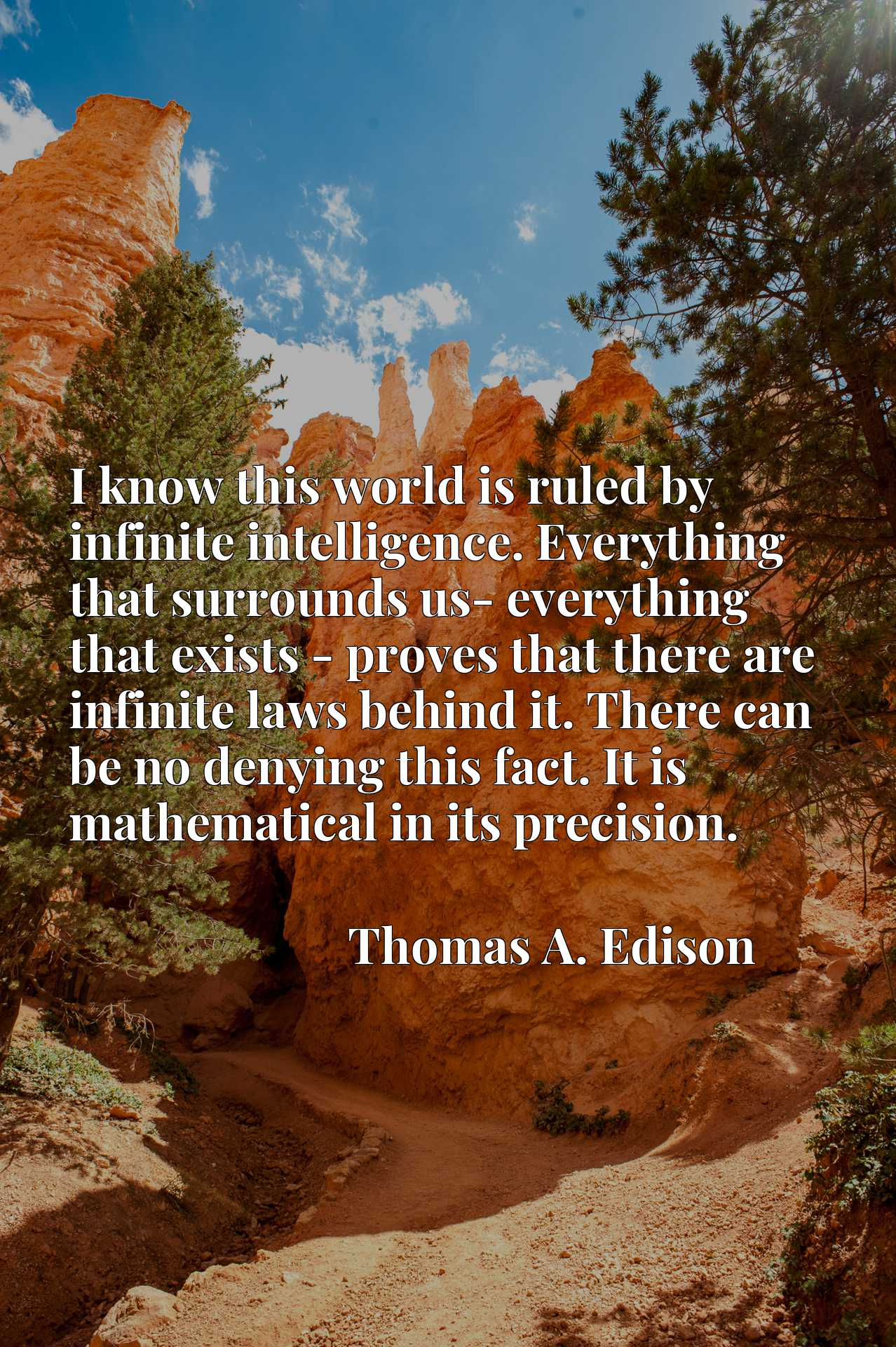 I know this world is ruled by infinite intelligence. Everything that surrounds us- everything that exists - proves that there are infinite laws behind it. There can be no denying this fact. It is mathematical in its precision.