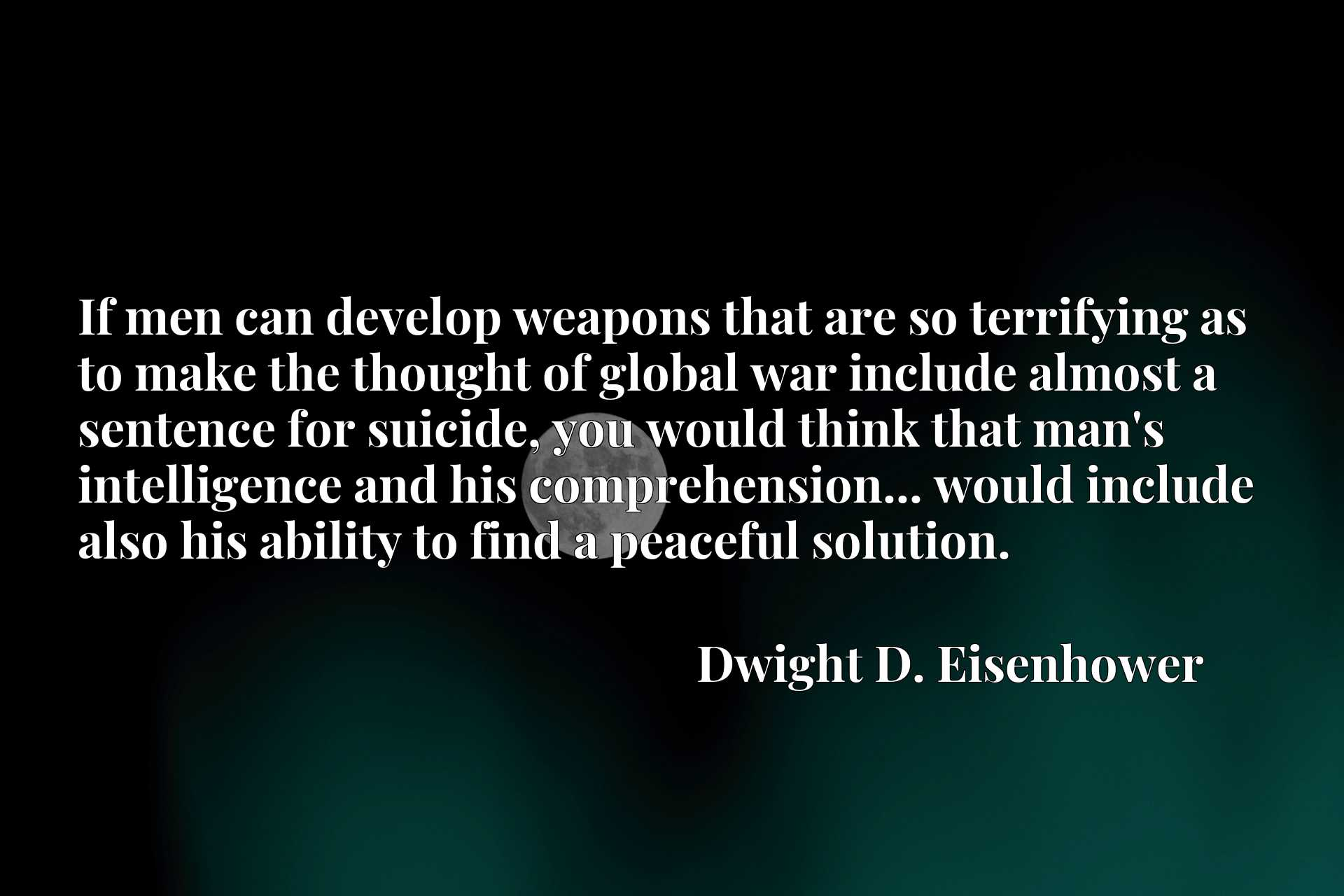If men can develop weapons that are so terrifying as to make the thought of global war include almost a sentence for suicide, you would think that man's intelligence and his comprehension... would include also his ability to find a peaceful solution.