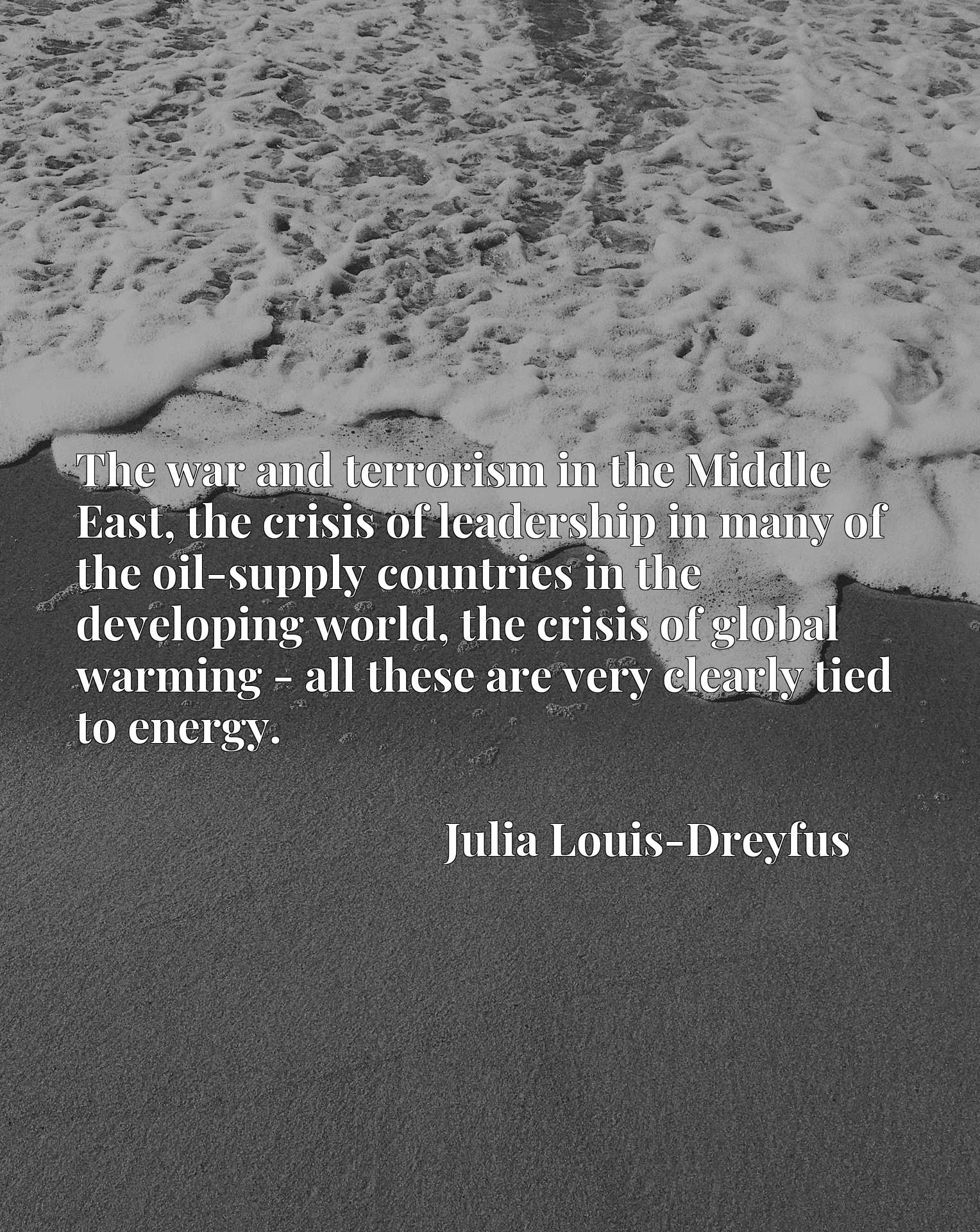 The war and terrorism in the Middle East, the crisis of leadership in many of the oil-supply countries in the developing world, the crisis of global warming - all these are very clearly tied to energy.