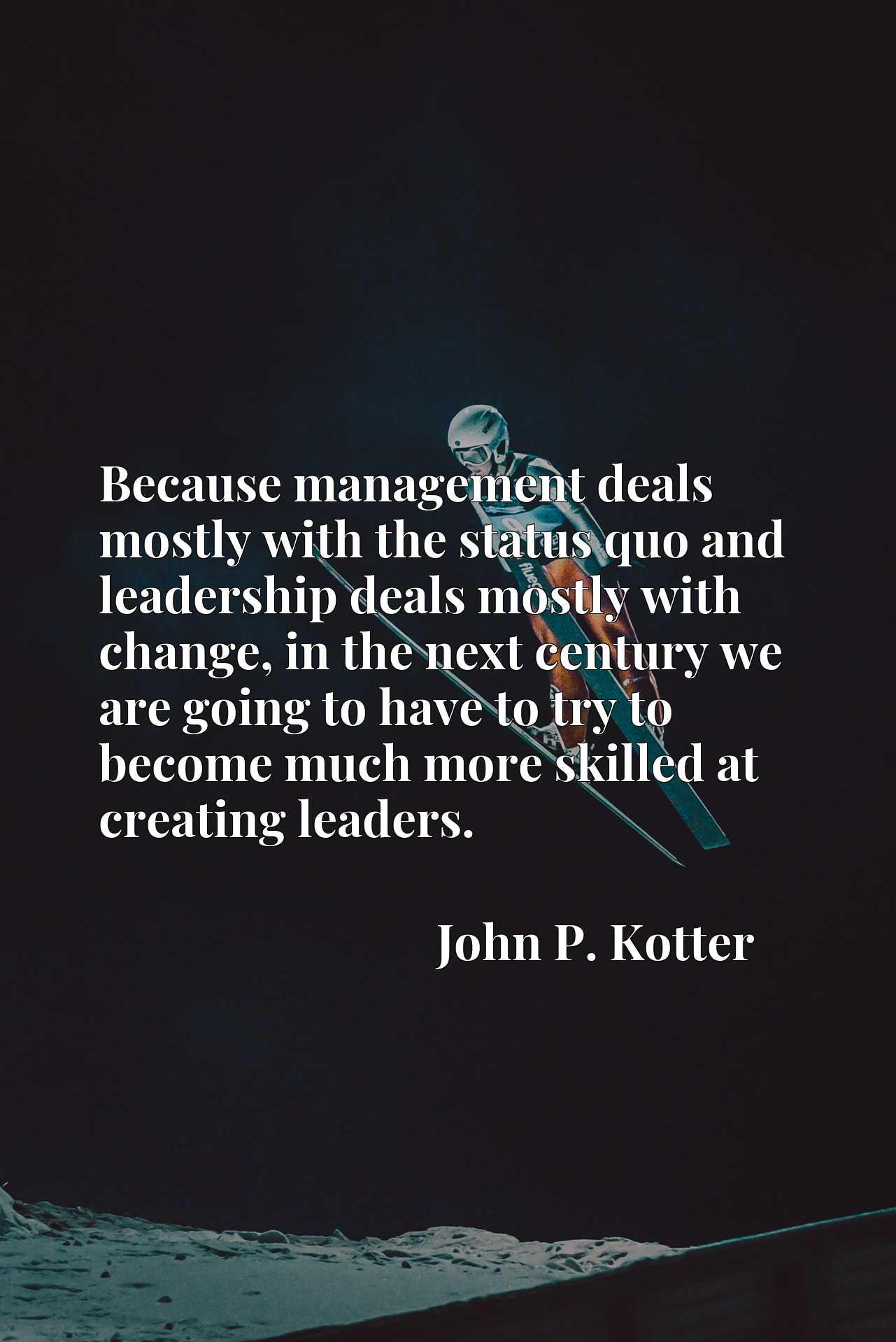 Because management deals mostly with the status quo and leadership deals mostly with change, in the next century we are going to have to try to become much more skilled at creating leaders.