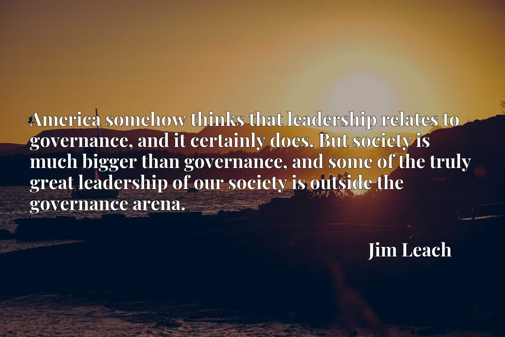 America somehow thinks that leadership relates to governance, and it certainly does. But society is much bigger than governance, and some of the truly great leadership of our society is outside the governance arena.