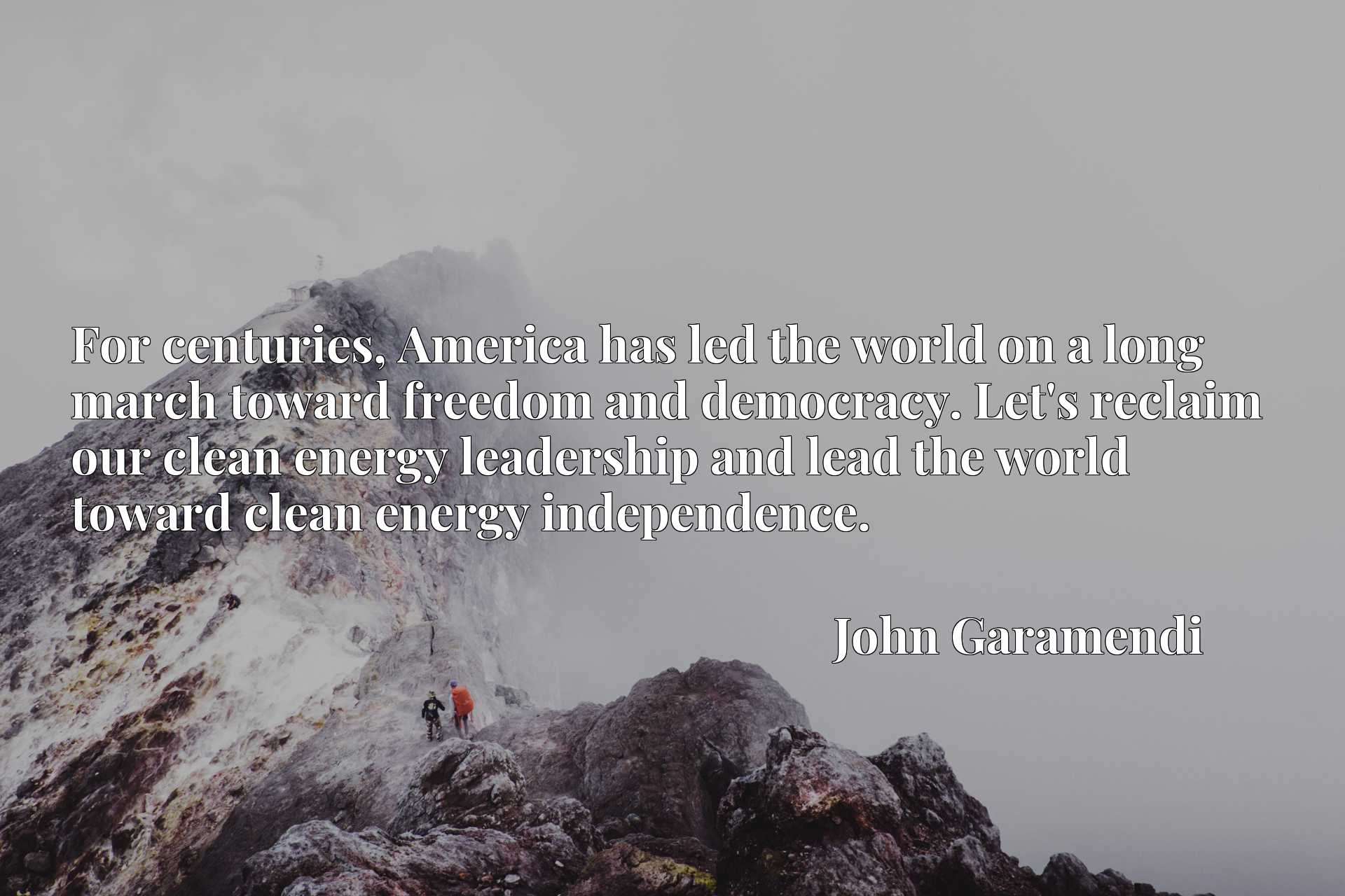 For centuries, America has led the world on a long march toward freedom and democracy. Let's reclaim our clean energy leadership and lead the world toward clean energy independence.