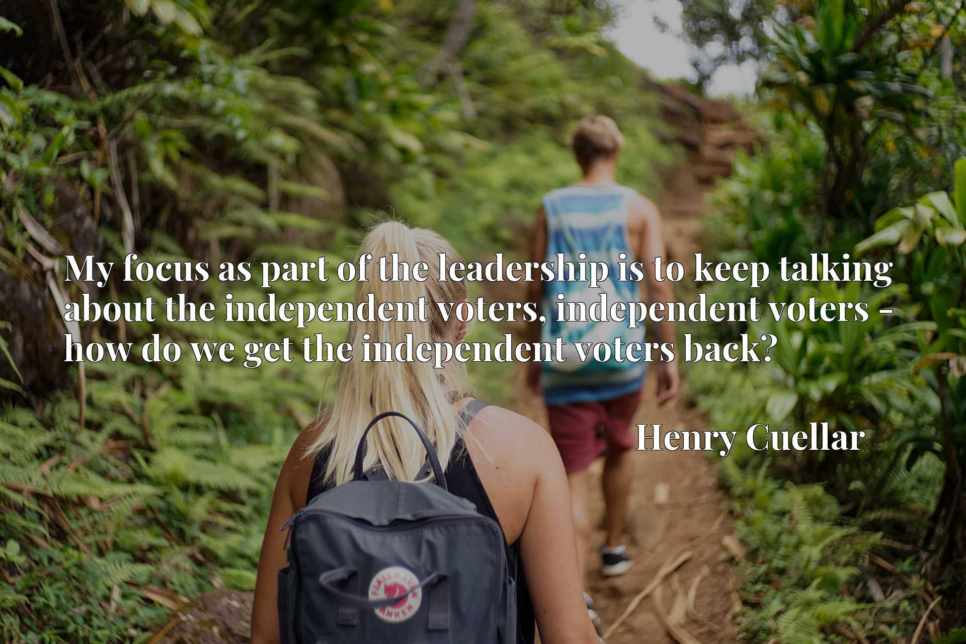 My focus as part of the leadership is to keep talking about the independent voters, independent voters - how do we get the independent voters back?