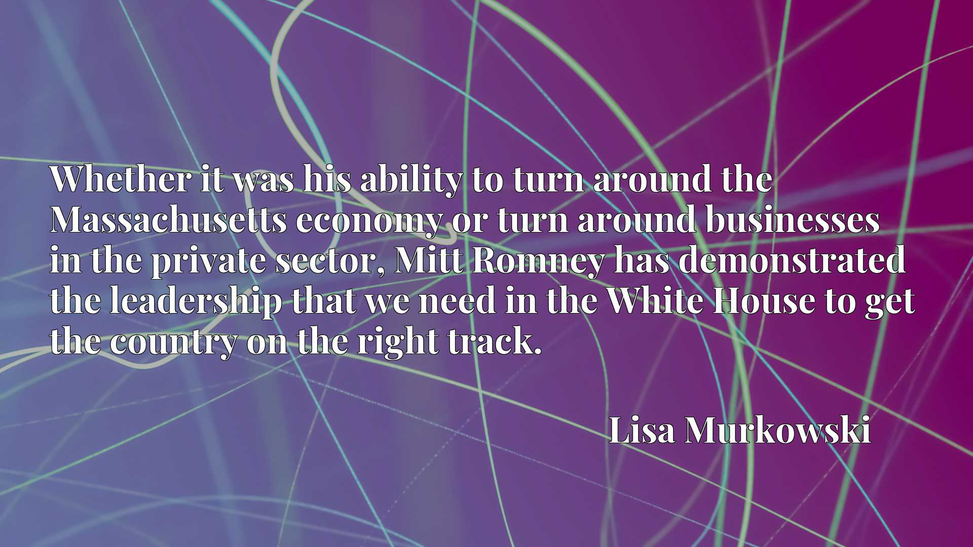 Whether it was his ability to turn around the Massachusetts economy or turn around businesses in the private sector, Mitt Romney has demonstrated the leadership that we need in the White House to get the country on the right track.