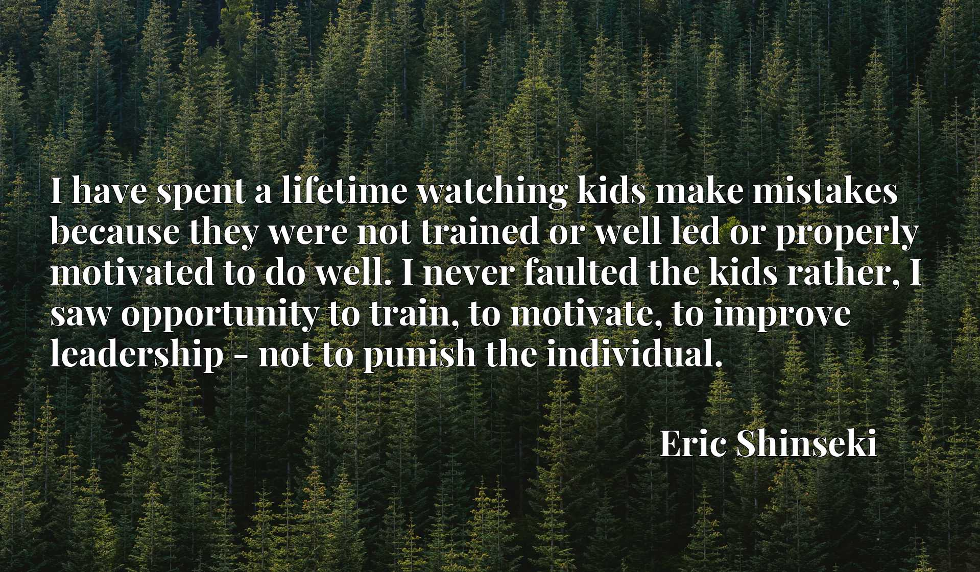 I have spent a lifetime watching kids make mistakes because they were not trained or well led or properly motivated to do well. I never faulted the kids rather, I saw opportunity to train, to motivate, to improve leadership - not to punish the individual.
