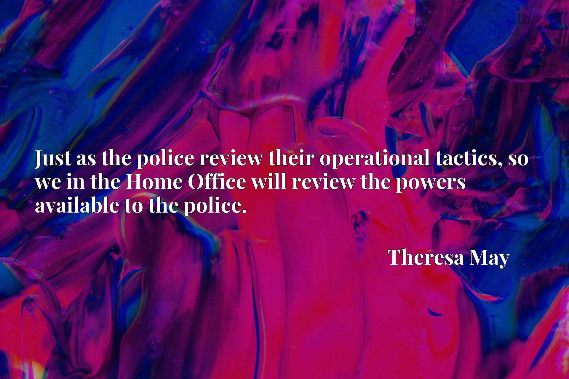 Just as the police review their operational tactics, so we in the Home Office will review the powers available to the police.