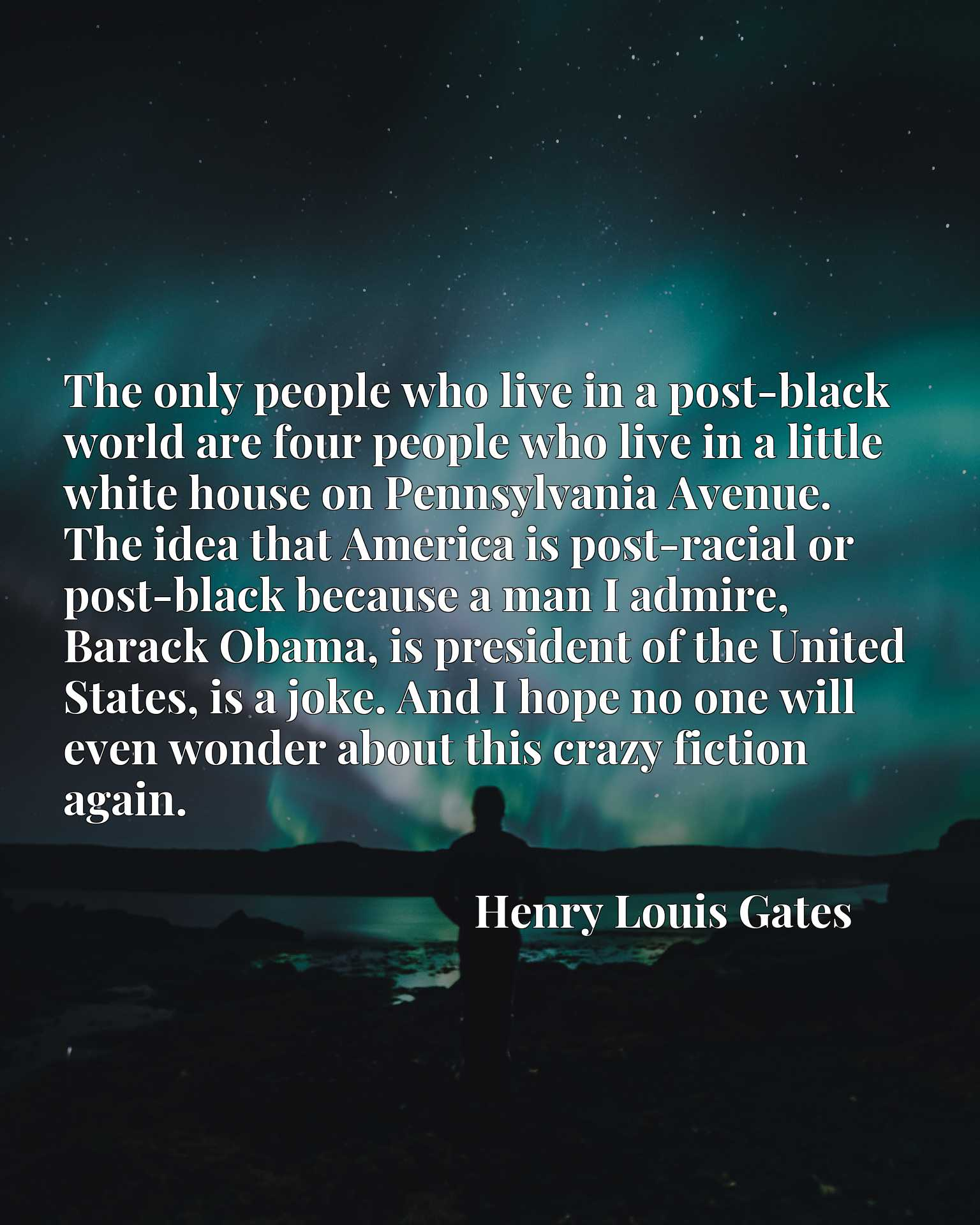 The only people who live in a post-black world are four people who live in a little white house on Pennsylvania Avenue. The idea that America is post-racial or post-black because a man I admire, Barack Obama, is president of the United States, is a joke. And I hope no one will even wonder about this crazy fiction again.