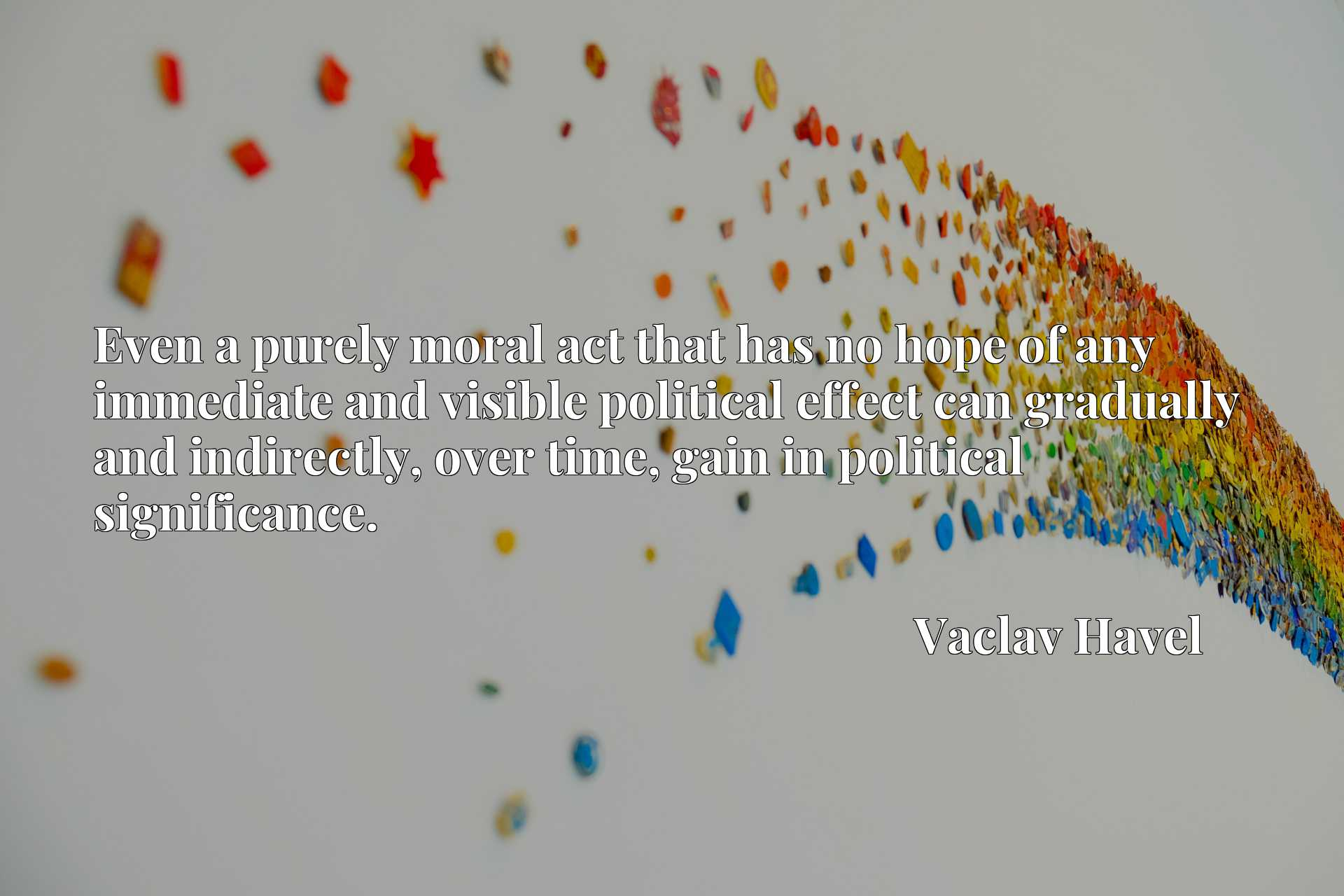 Even a purely moral act that has no hope of any immediate and visible political effect can gradually and indirectly, over time, gain in political significance.